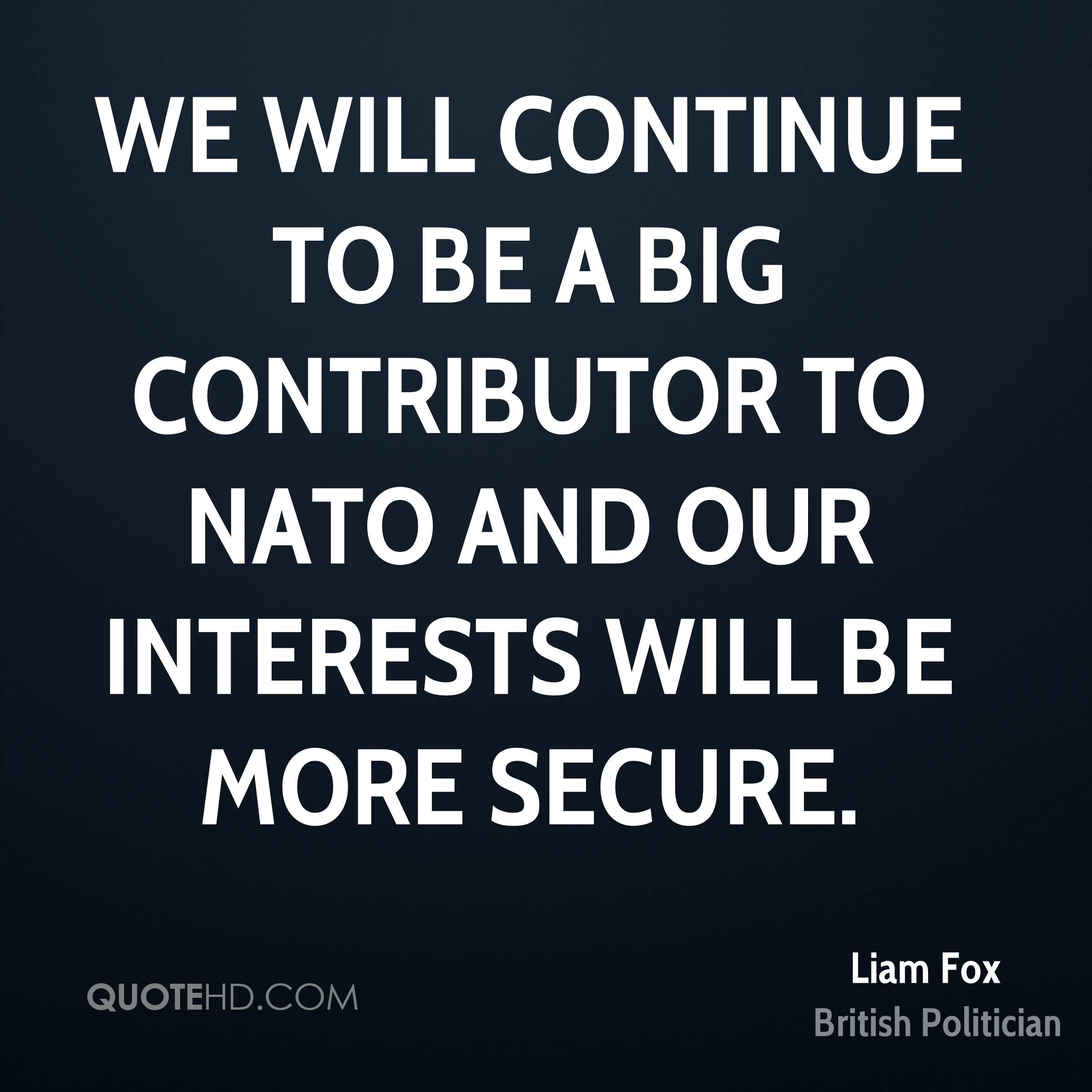 We will continue to be a big contributor to NATO and our interests will be more secure.