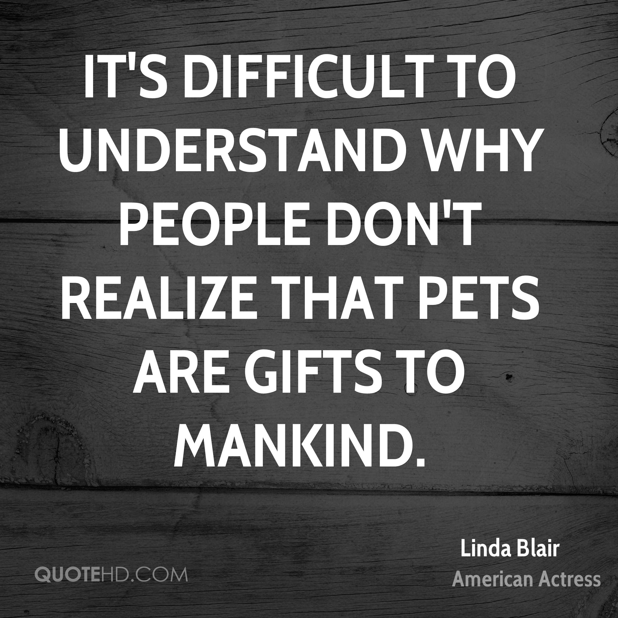 It's difficult to understand why people don't realize that pets are gifts to mankind.