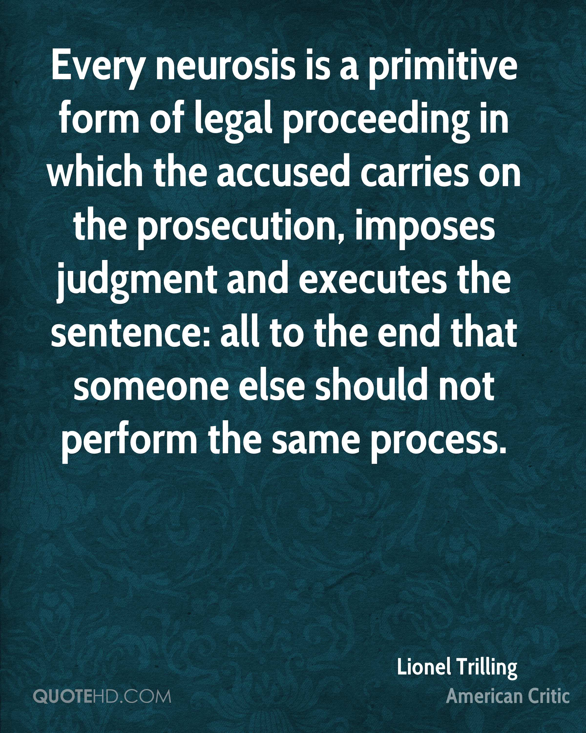 Every neurosis is a primitive form of legal proceeding in which the accused carries on the prosecution, imposes judgment and executes the sentence: all to the end that someone else should not perform the same process.