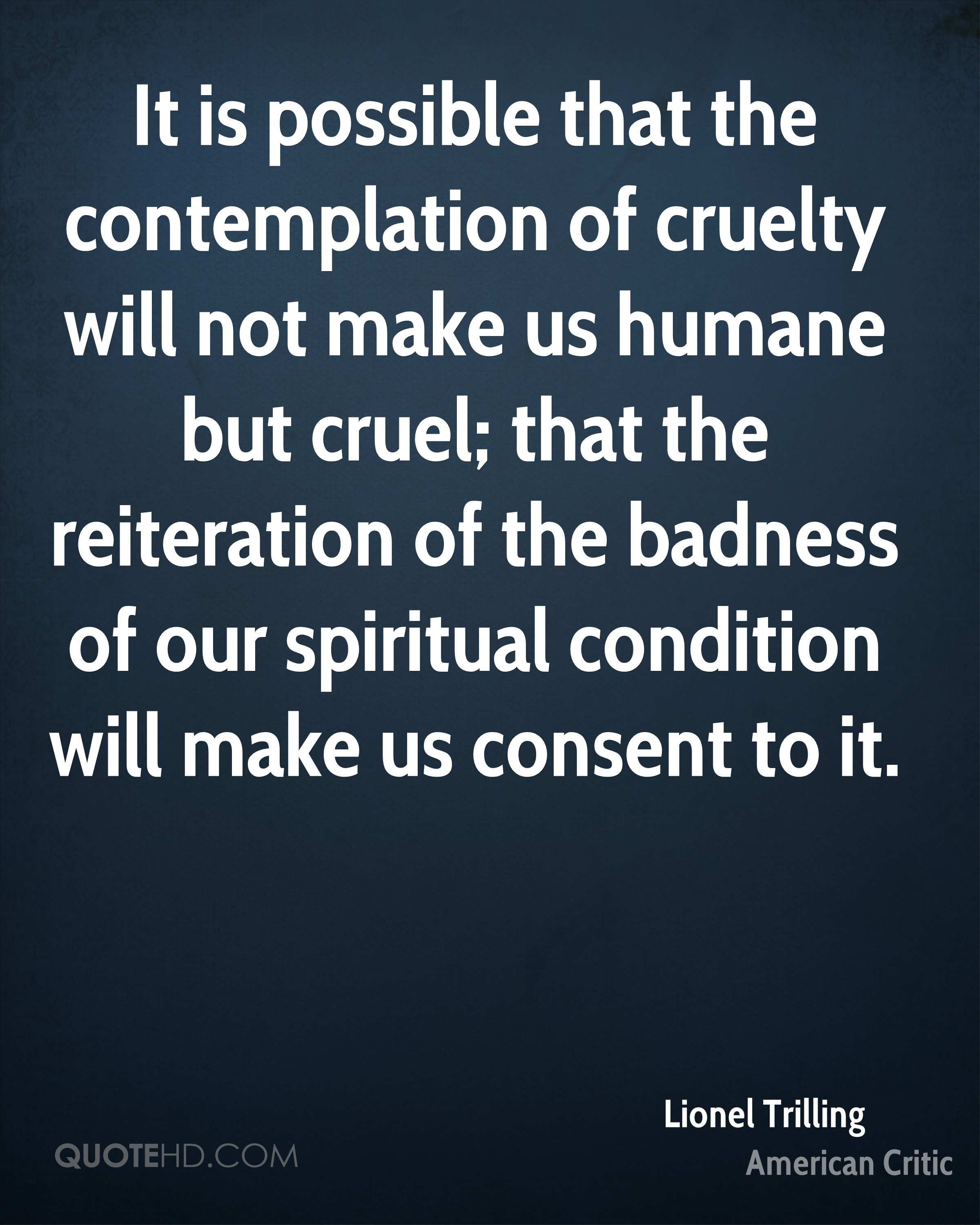 It is possible that the contemplation of cruelty will not make us humane but cruel; that the reiteration of the badness of our spiritual condition will make us consent to it.