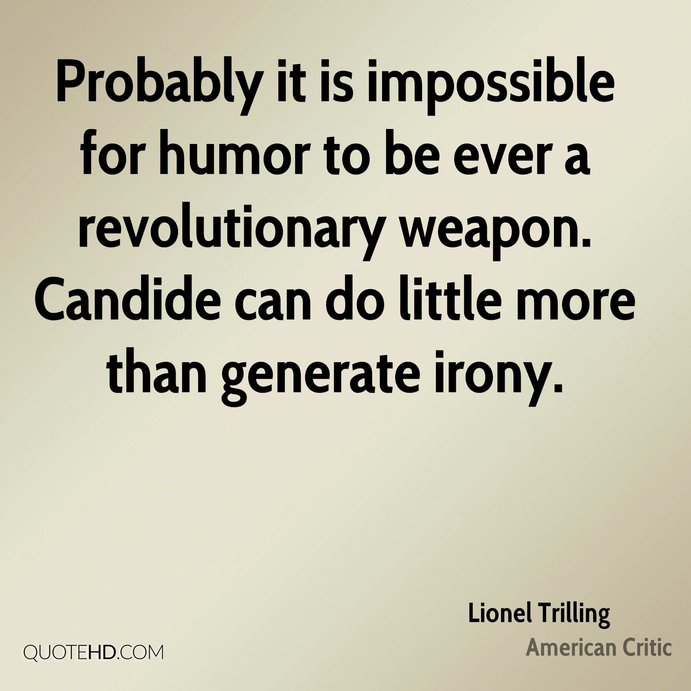 Probably it is impossible for humor to be ever a revolutionary weapon. Candide can do little more than generate irony.