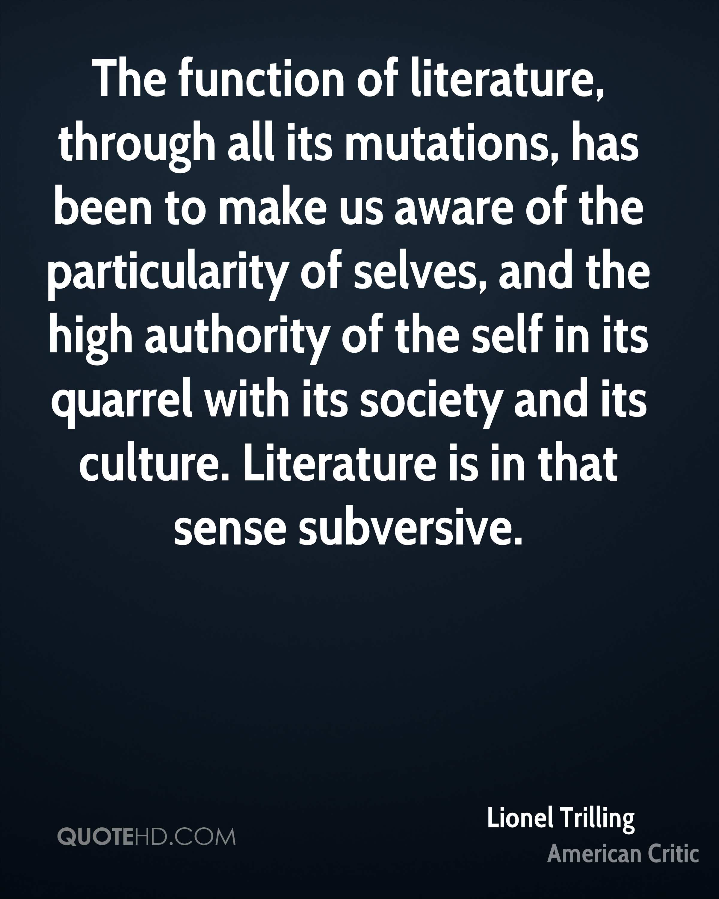 The function of literature, through all its mutations, has been to make us aware of the particularity of selves, and the high authority of the self in its quarrel with its society and its culture. Literature is in that sense subversive.
