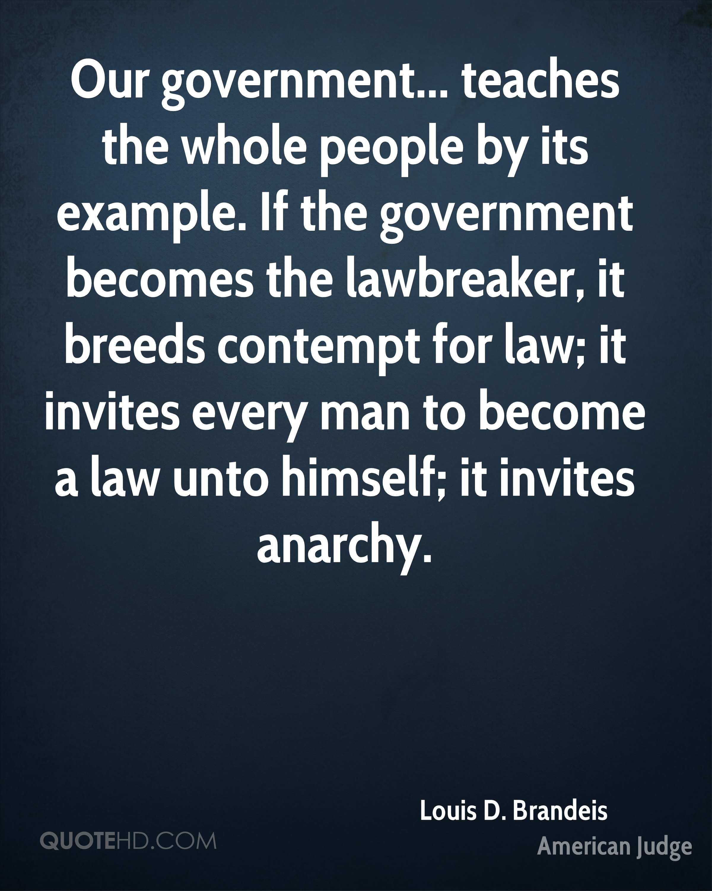 Our government... teaches the whole people by its example. If the government becomes the lawbreaker, it breeds contempt for law; it invites every man to become a law unto himself; it invites anarchy.