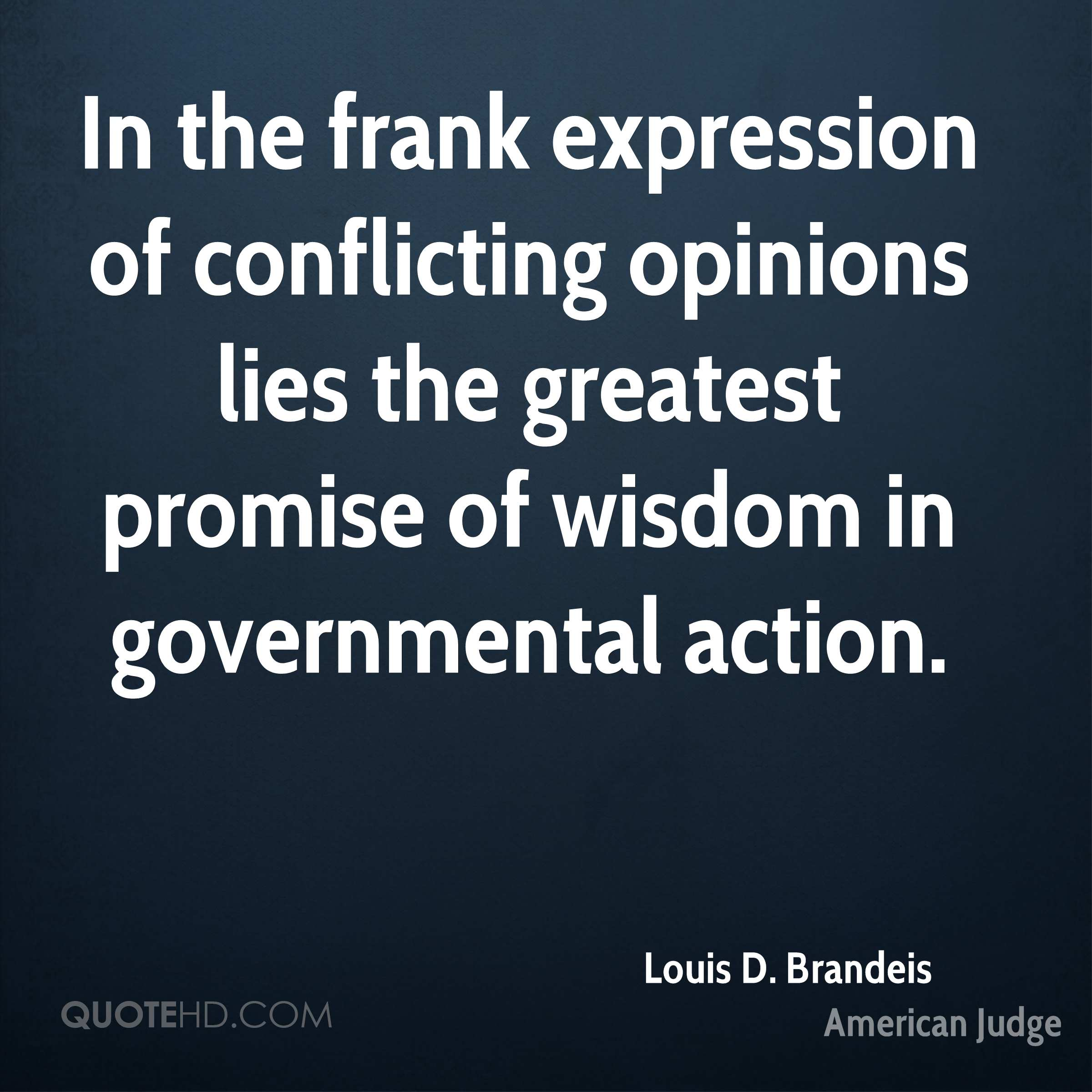 In the frank expression of conflicting opinions lies the greatest promise of wisdom in governmental action.