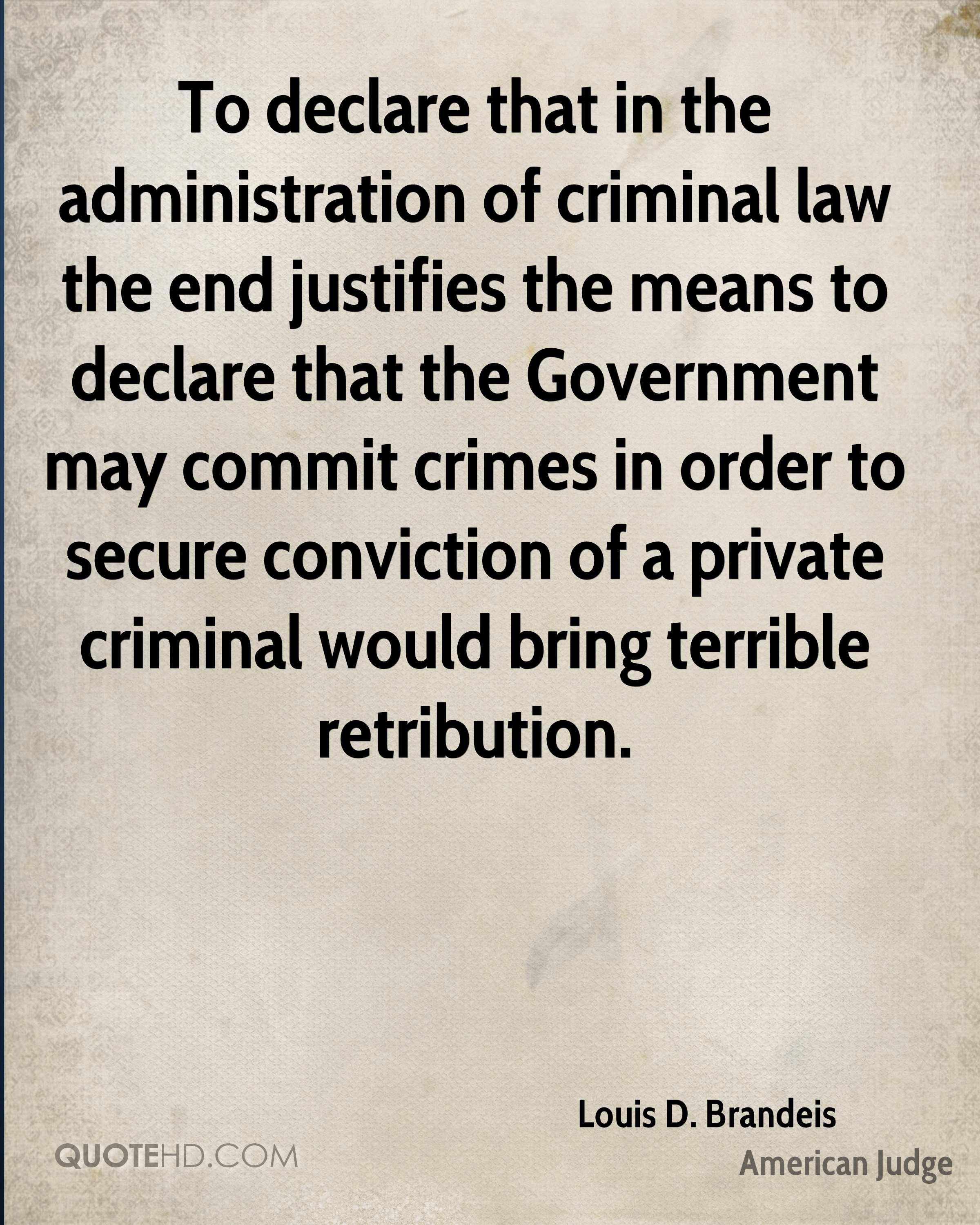 To declare that in the administration of criminal law the end justifies the means to declare that the Government may commit crimes in order to secure conviction of a private criminal would bring terrible retribution.