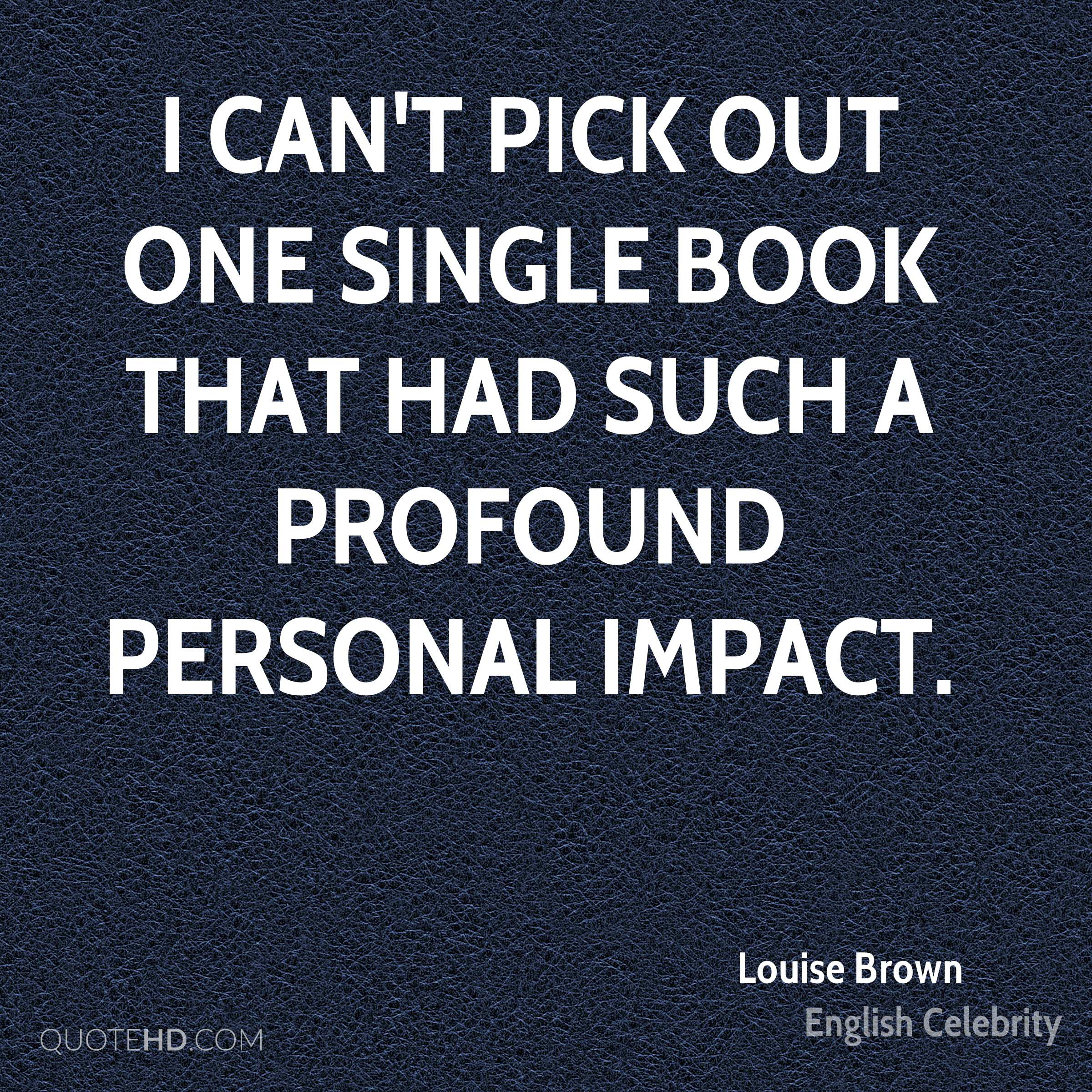 I can't pick out one single book that had such a profound personal impact.