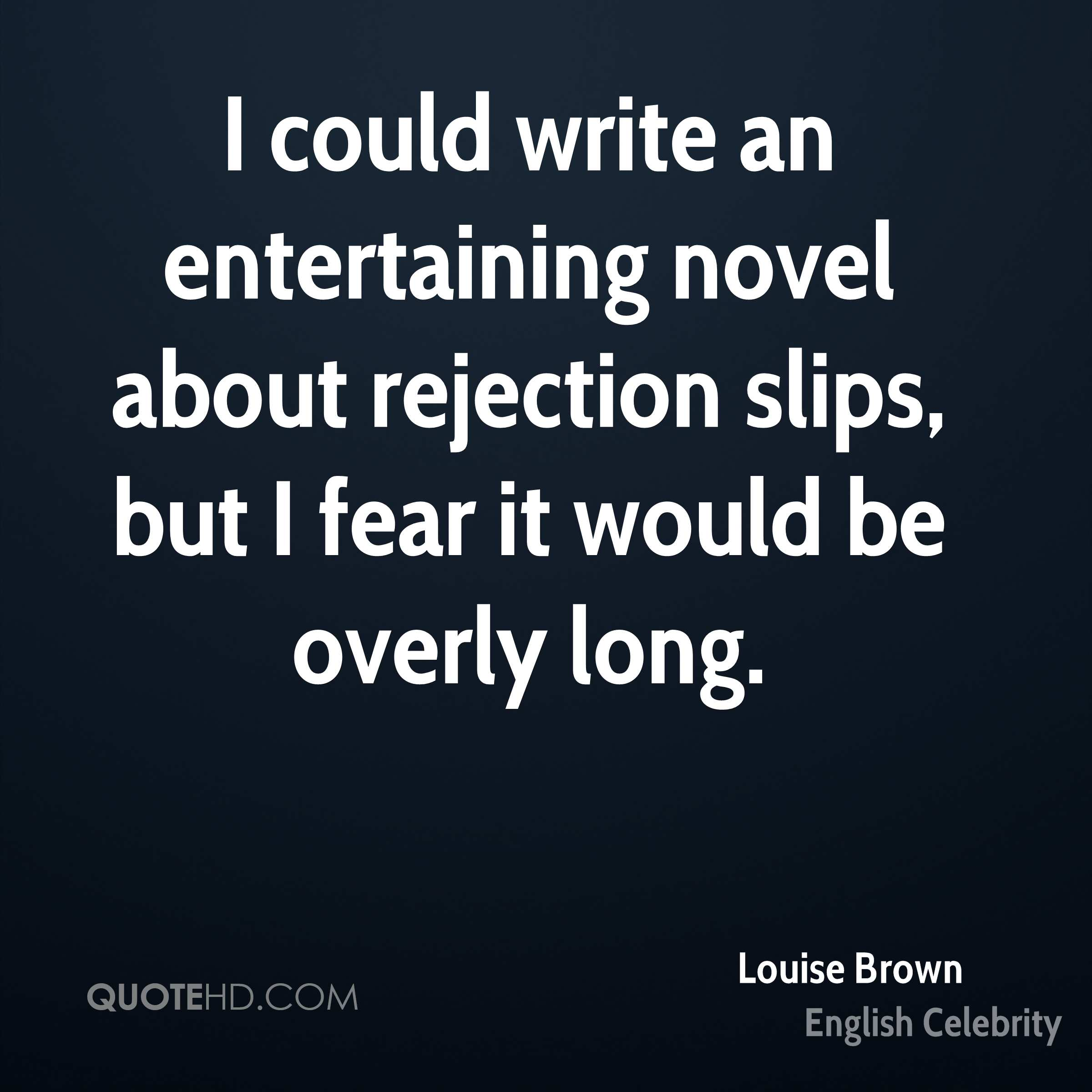 I could write an entertaining novel about rejection slips, but I fear it would be overly long.