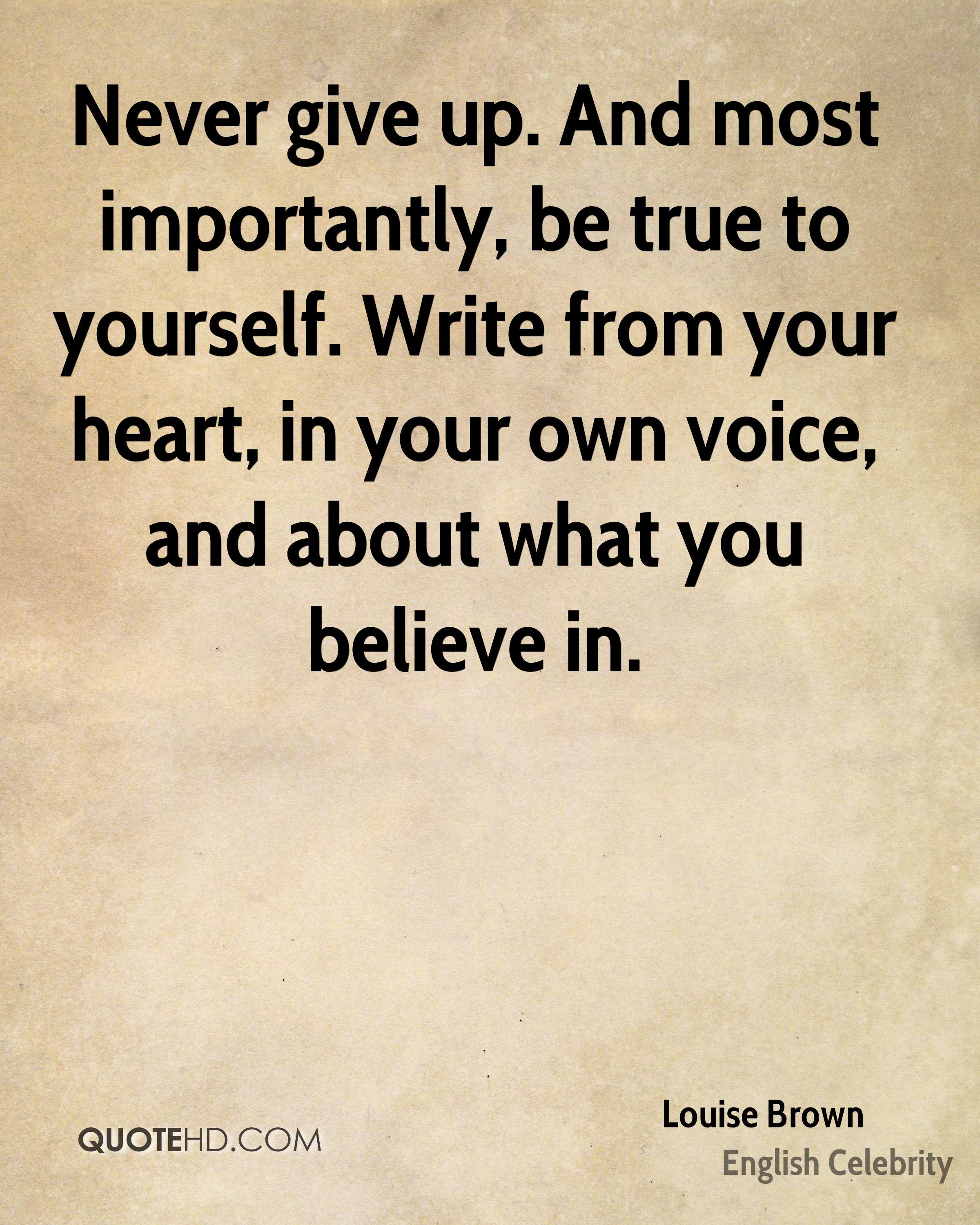 Never give up. And most importantly, be true to yourself. Write from your heart, in your own voice, and about what you believe in.