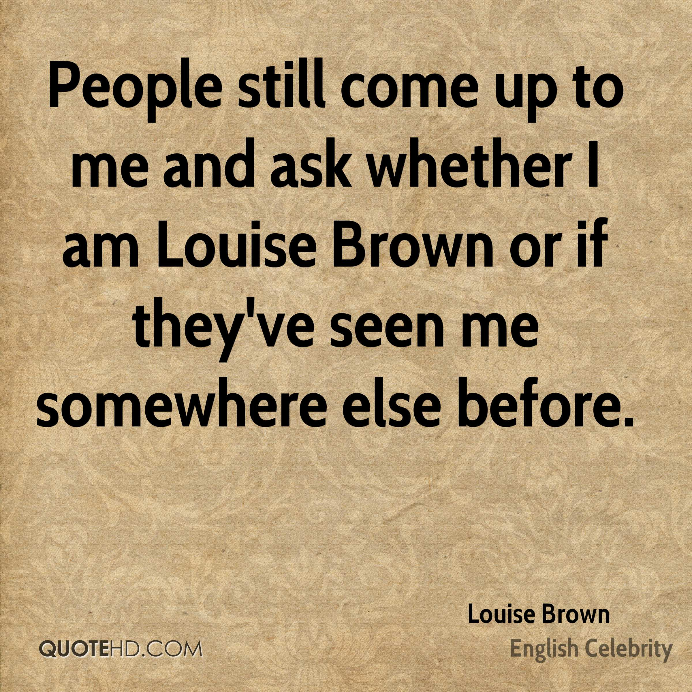 People still come up to me and ask whether I am Louise Brown or if they've seen me somewhere else before.