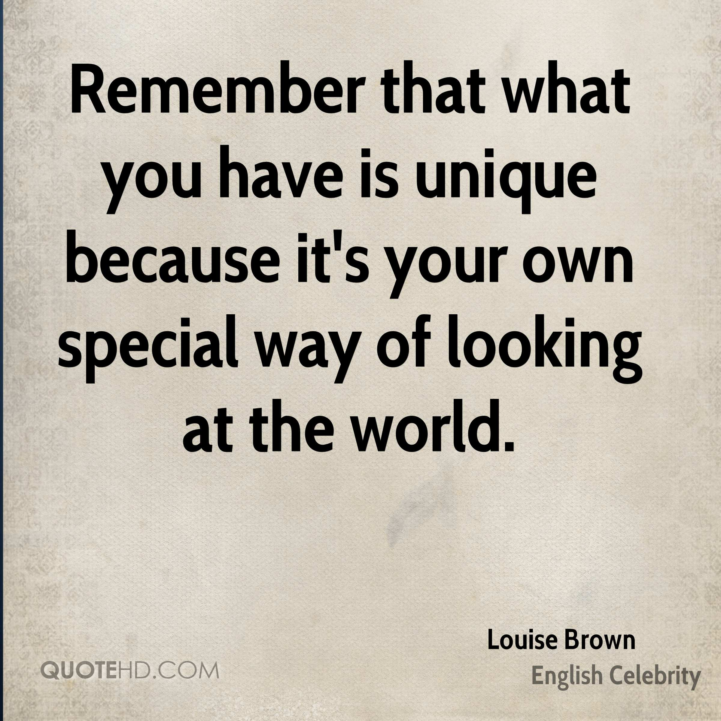 Remember that what you have is unique because it's your own special way of looking at the world.