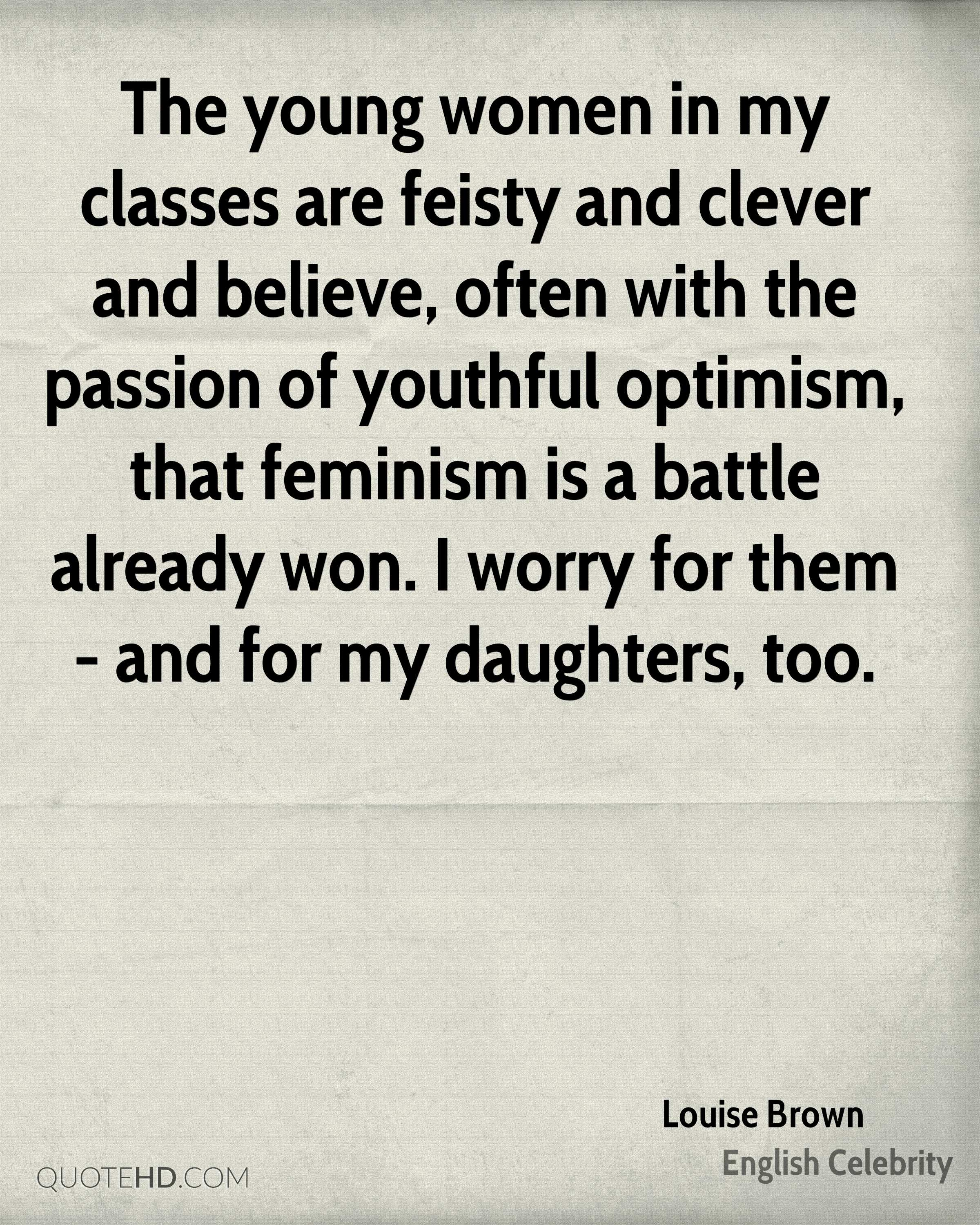 The young women in my classes are feisty and clever and believe, often with the passion of youthful optimism, that feminism is a battle already won. I worry for them - and for my daughters, too.