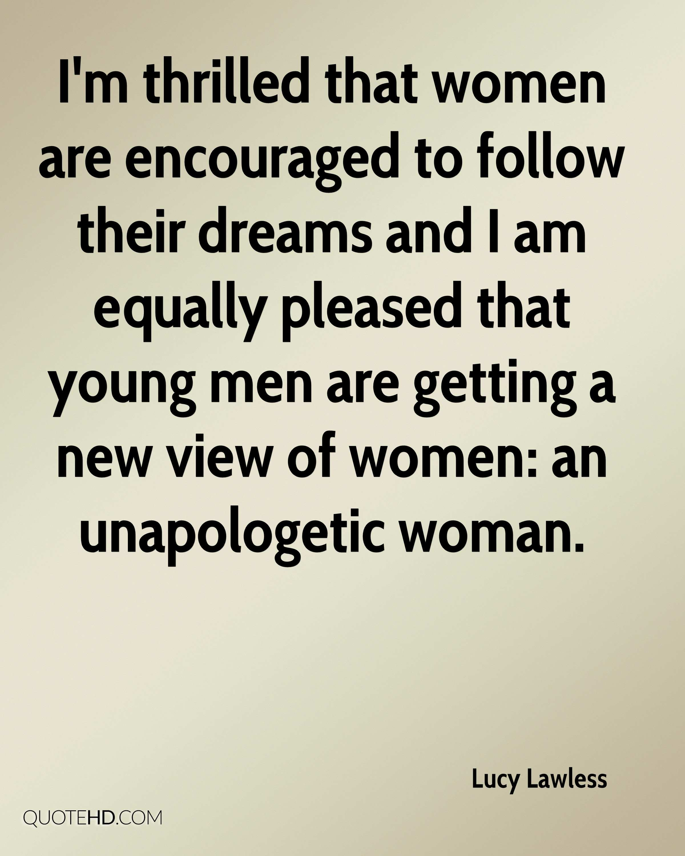 I'm thrilled that women are encouraged to follow their dreams and I am equally pleased that young men are getting a new view of women: an unapologetic woman.