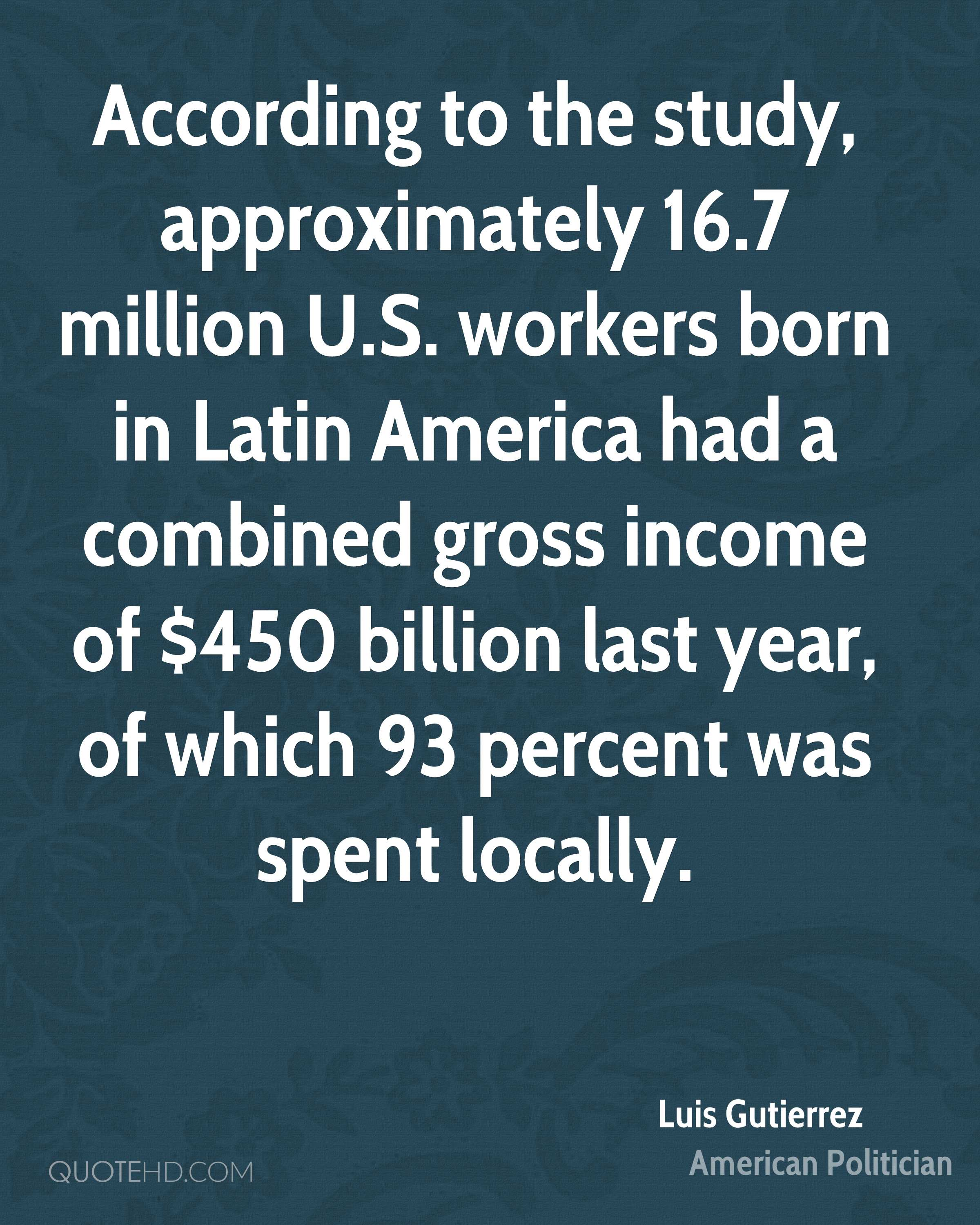 According to the study, approximately 16.7 million U.S. workers born in Latin America had a combined gross income of $450 billion last year, of which 93 percent was spent locally.