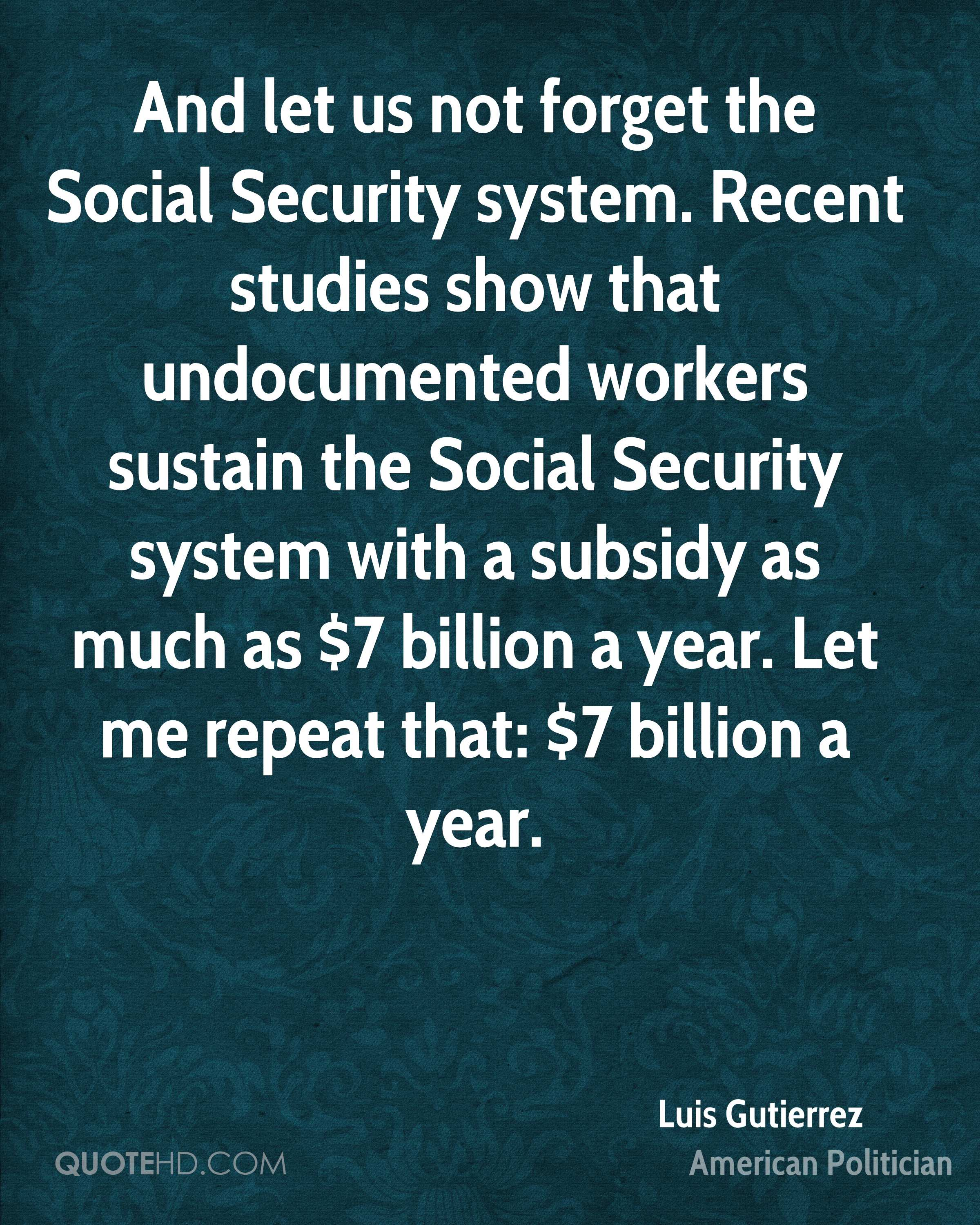 And let us not forget the Social Security system. Recent studies show that undocumented workers sustain the Social Security system with a subsidy as much as $7 billion a year. Let me repeat that: $7 billion a year.