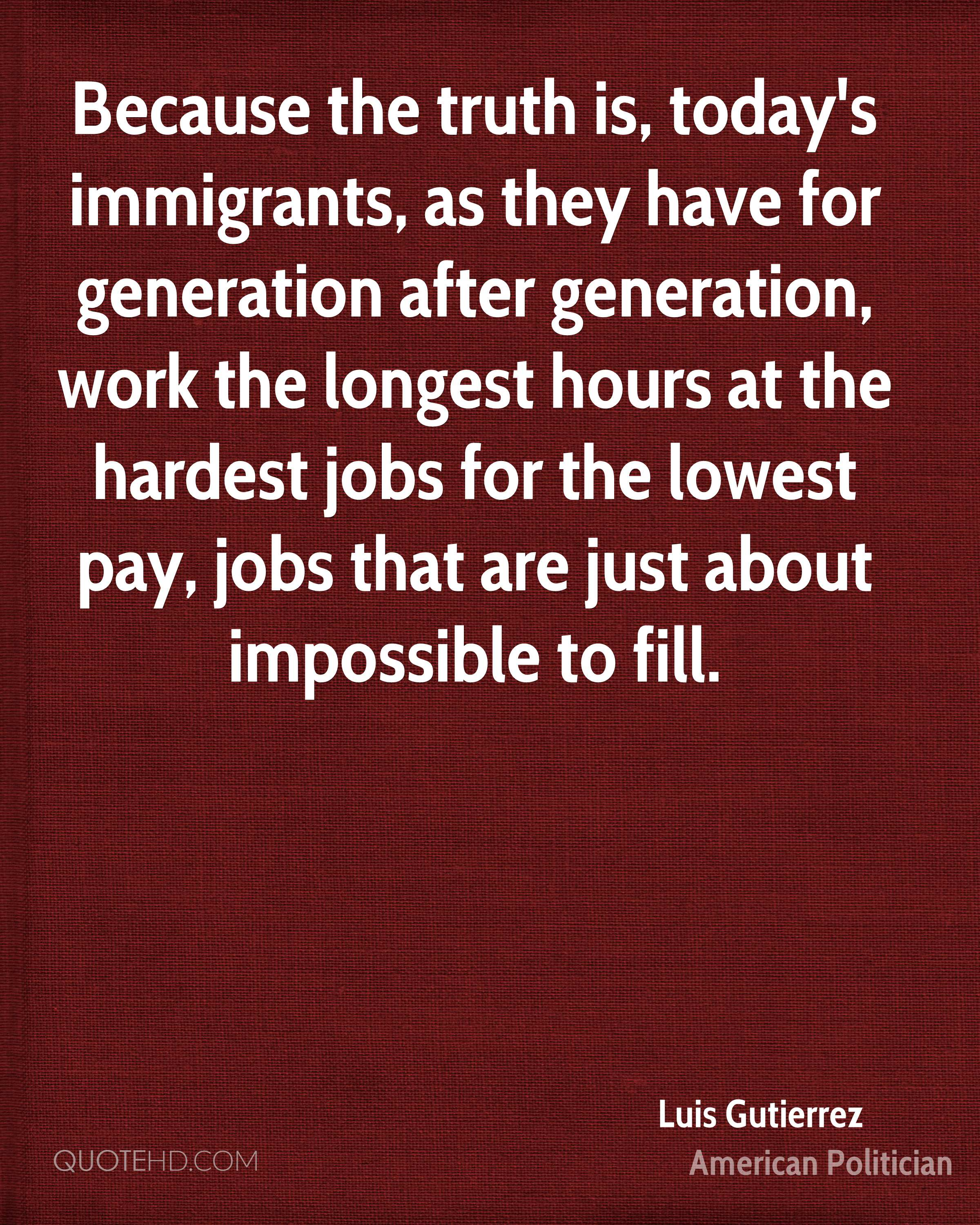 Because the truth is, today's immigrants, as they have for generation after generation, work the longest hours at the hardest jobs for the lowest pay, jobs that are just about impossible to fill.