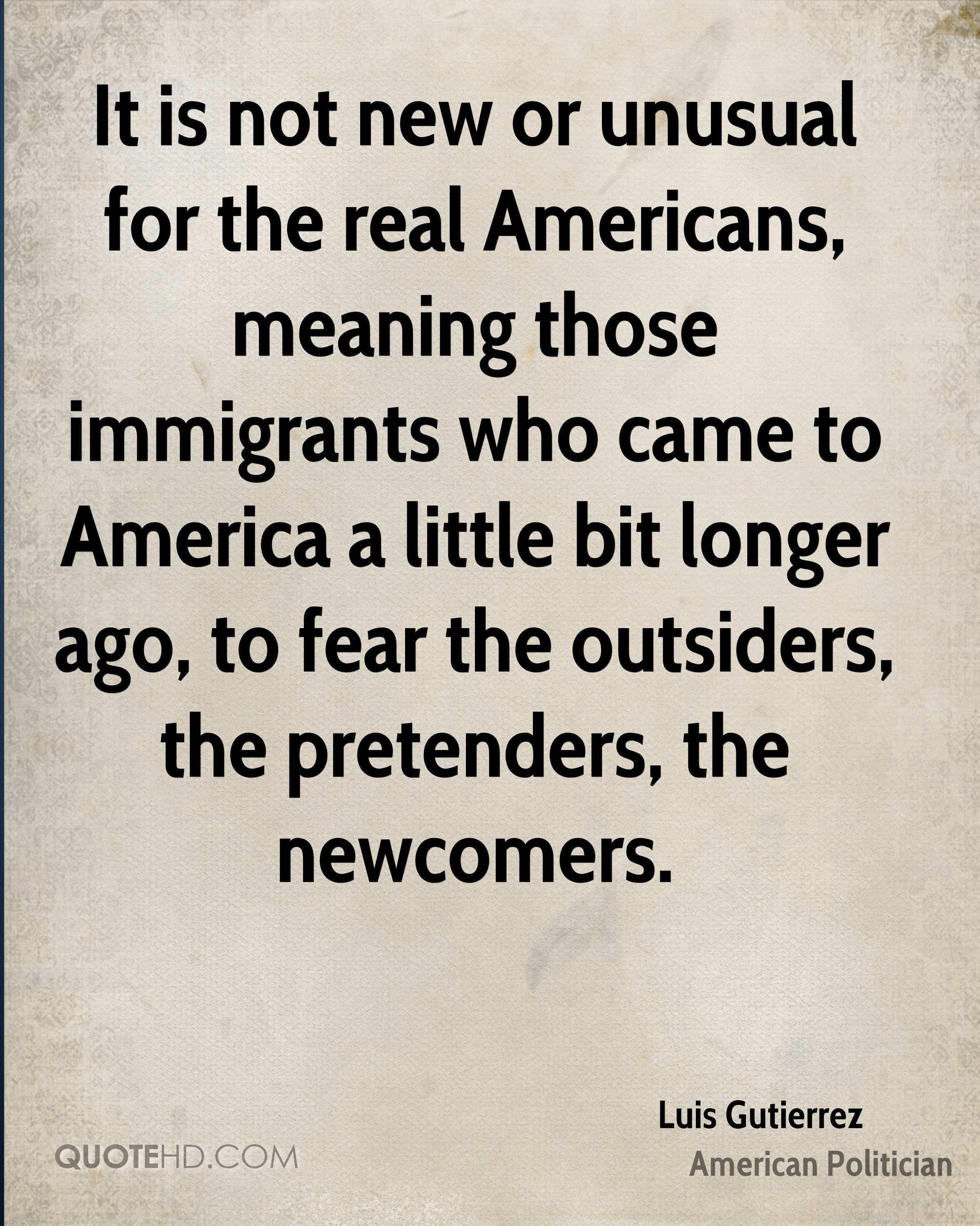 It is not new or unusual for the real Americans, meaning those immigrants who came to America a little bit longer ago, to fear the outsiders, the pretenders, the newcomers.