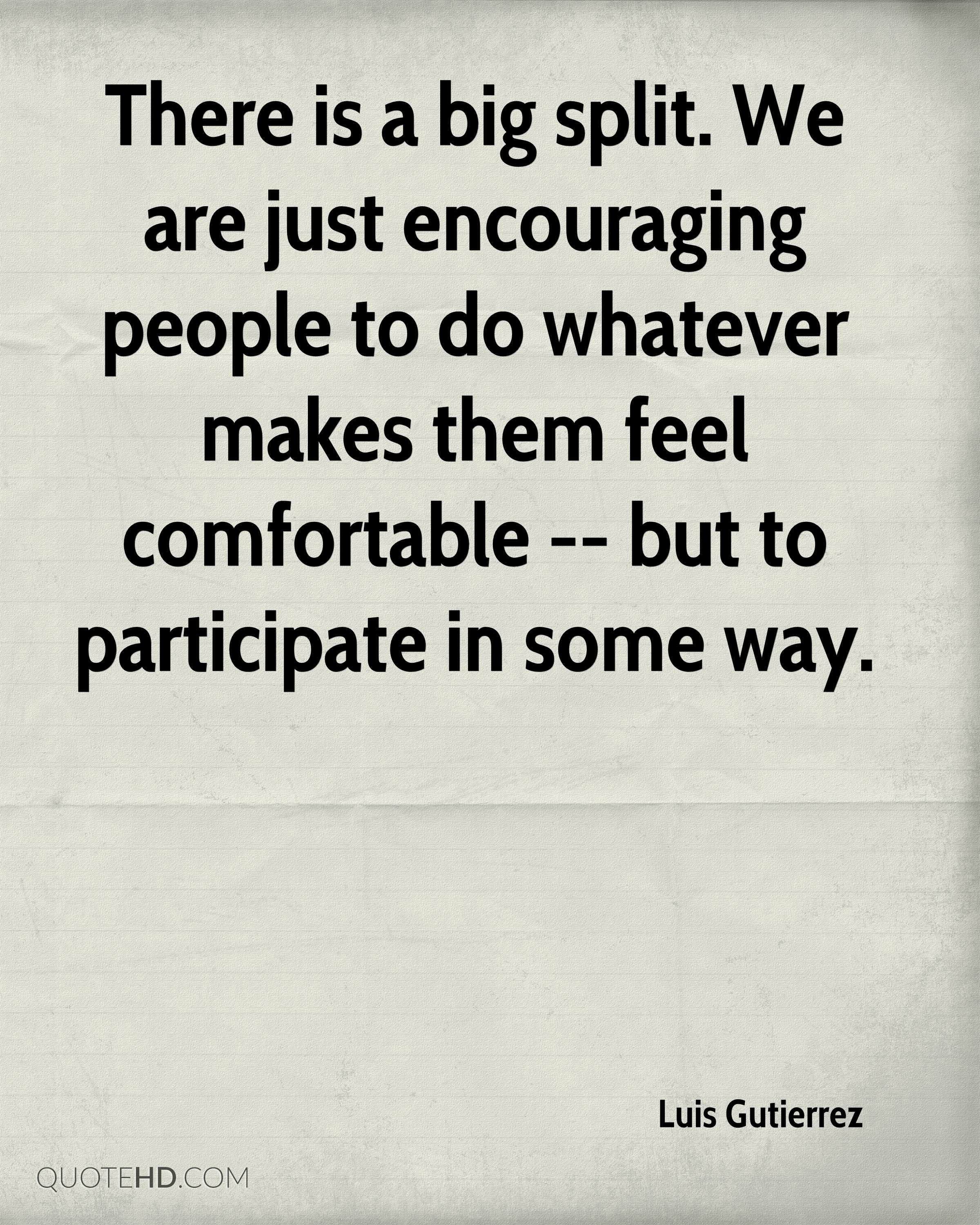 There is a big split. We are just encouraging people to do whatever makes them feel comfortable -- but to participate in some way.