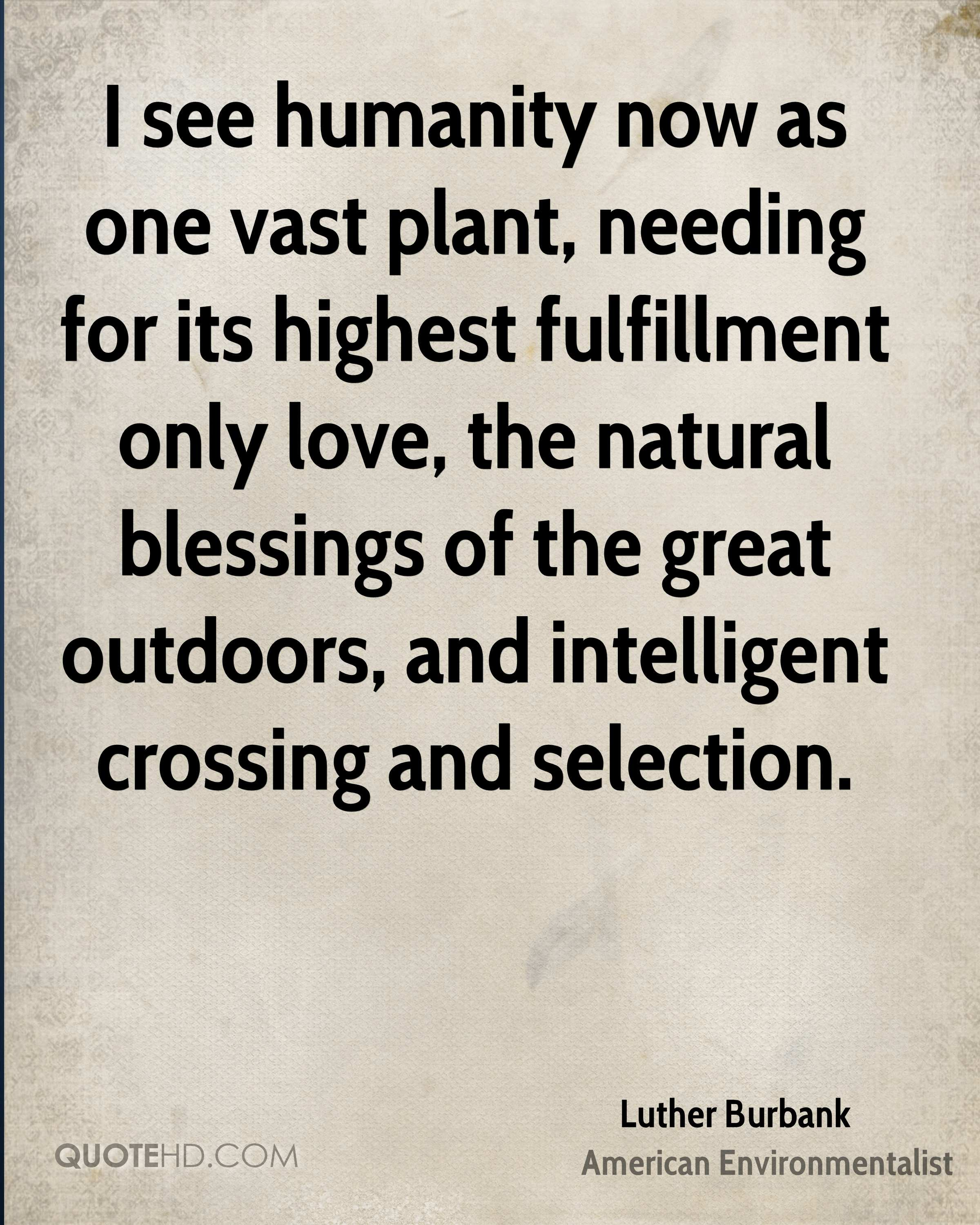 I see humanity now as one vast plant, needing for its highest fulfillment only love, the natural blessings of the great outdoors, and intelligent crossing and selection.