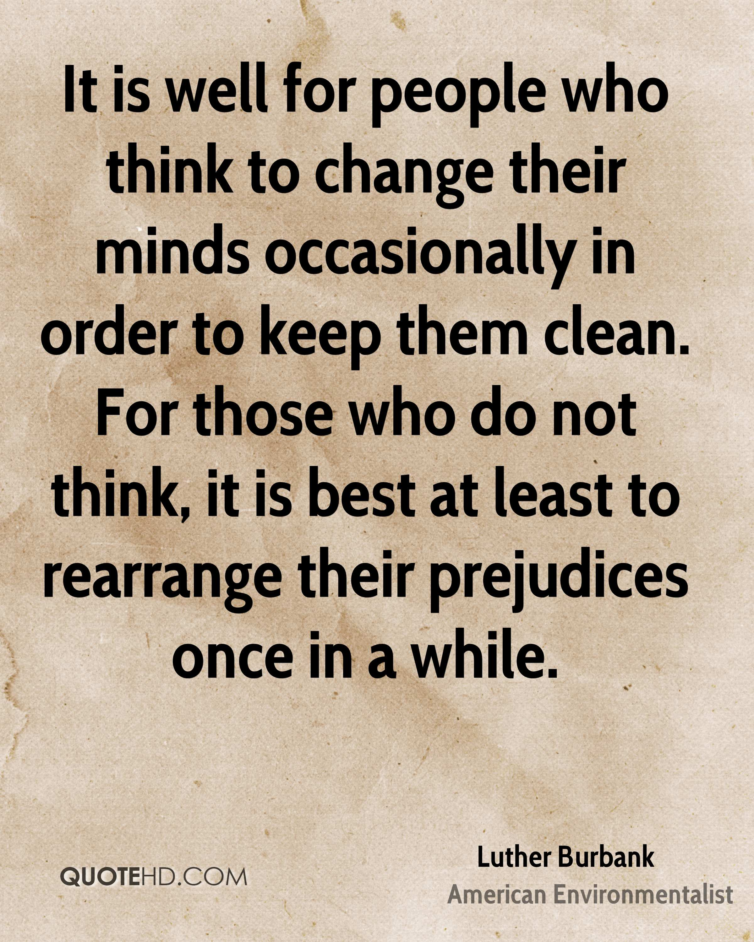 It is well for people who think to change their minds occasionally in order to keep them clean. For those who do not think, it is best at least to rearrange their prejudices once in a while.