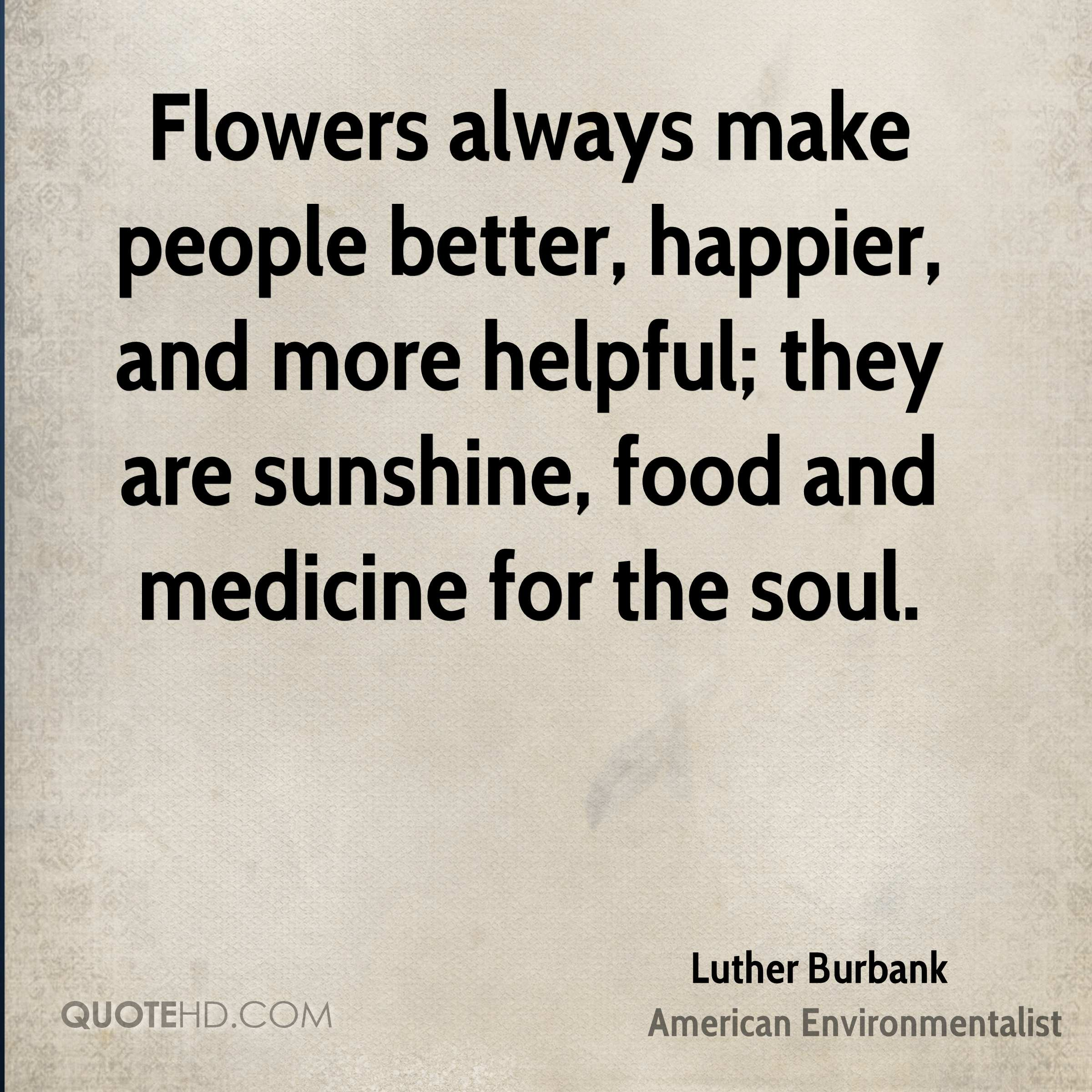 Flowers always make people better, happier, and more helpful; they are sunshine, food and medicine for the soul.