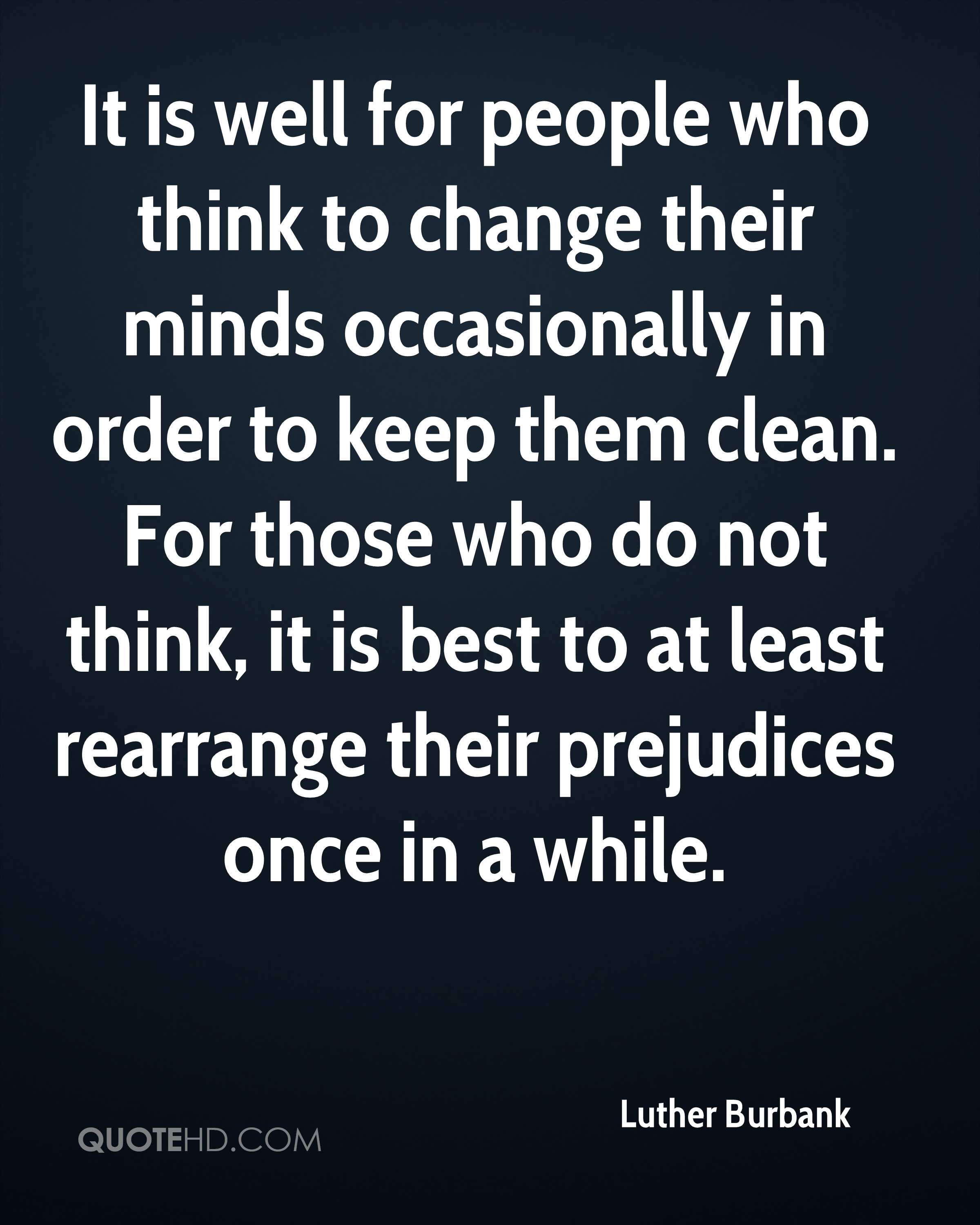 It is well for people who think to change their minds occasionally in order to keep them clean. For those who do not think, it is best to at least rearrange their prejudices once in a while.