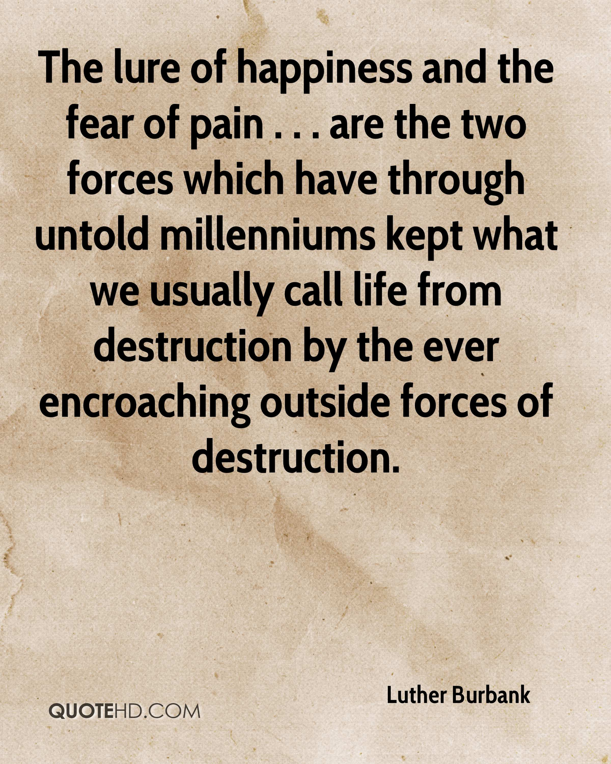 The lure of happiness and the fear of pain . . . are the two forces which have through untold millenniums kept what we usually call life from destruction by the ever encroaching outside forces of destruction.