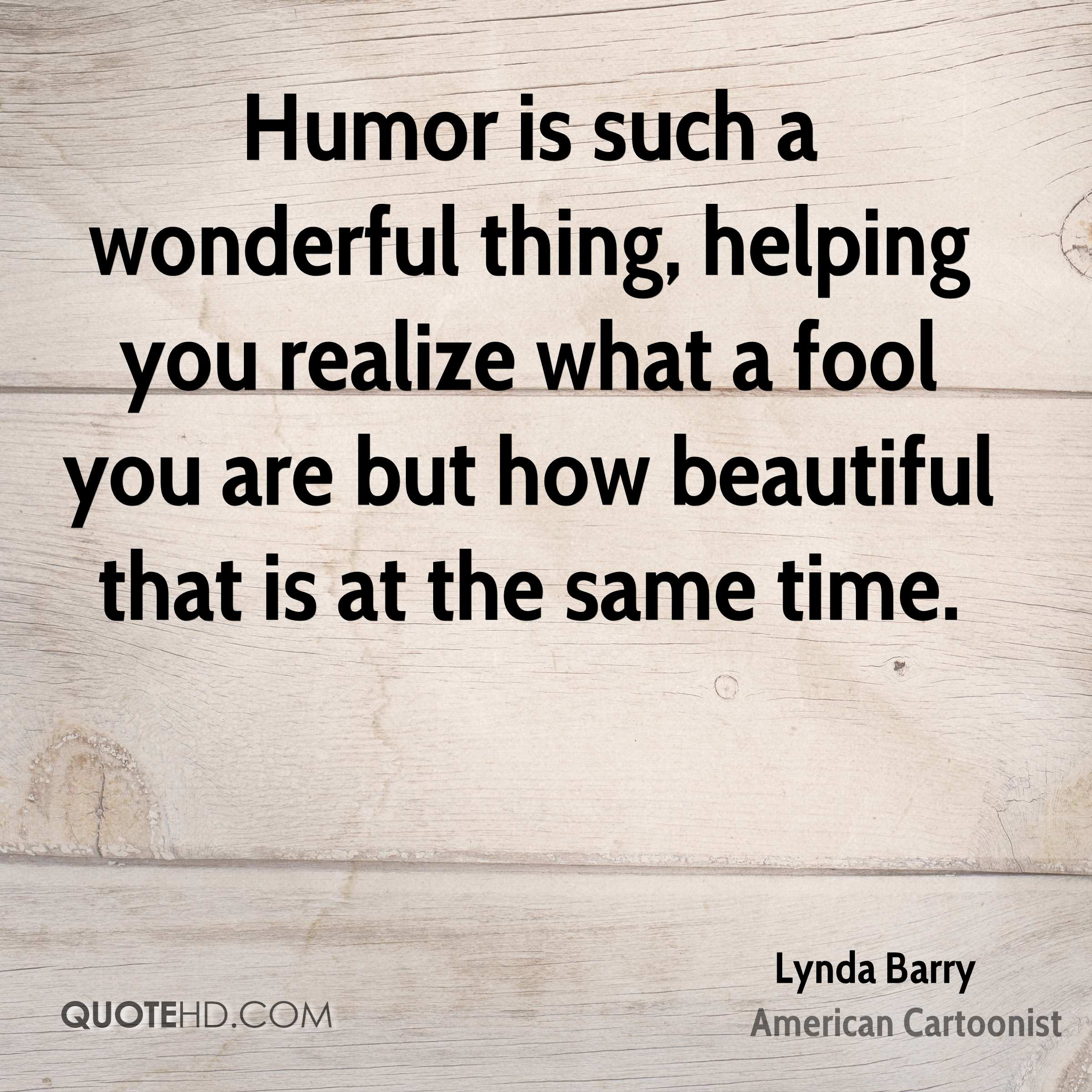 Humor is such a wonderful thing, helping you realize what a fool you are but how beautiful that is at the same time.