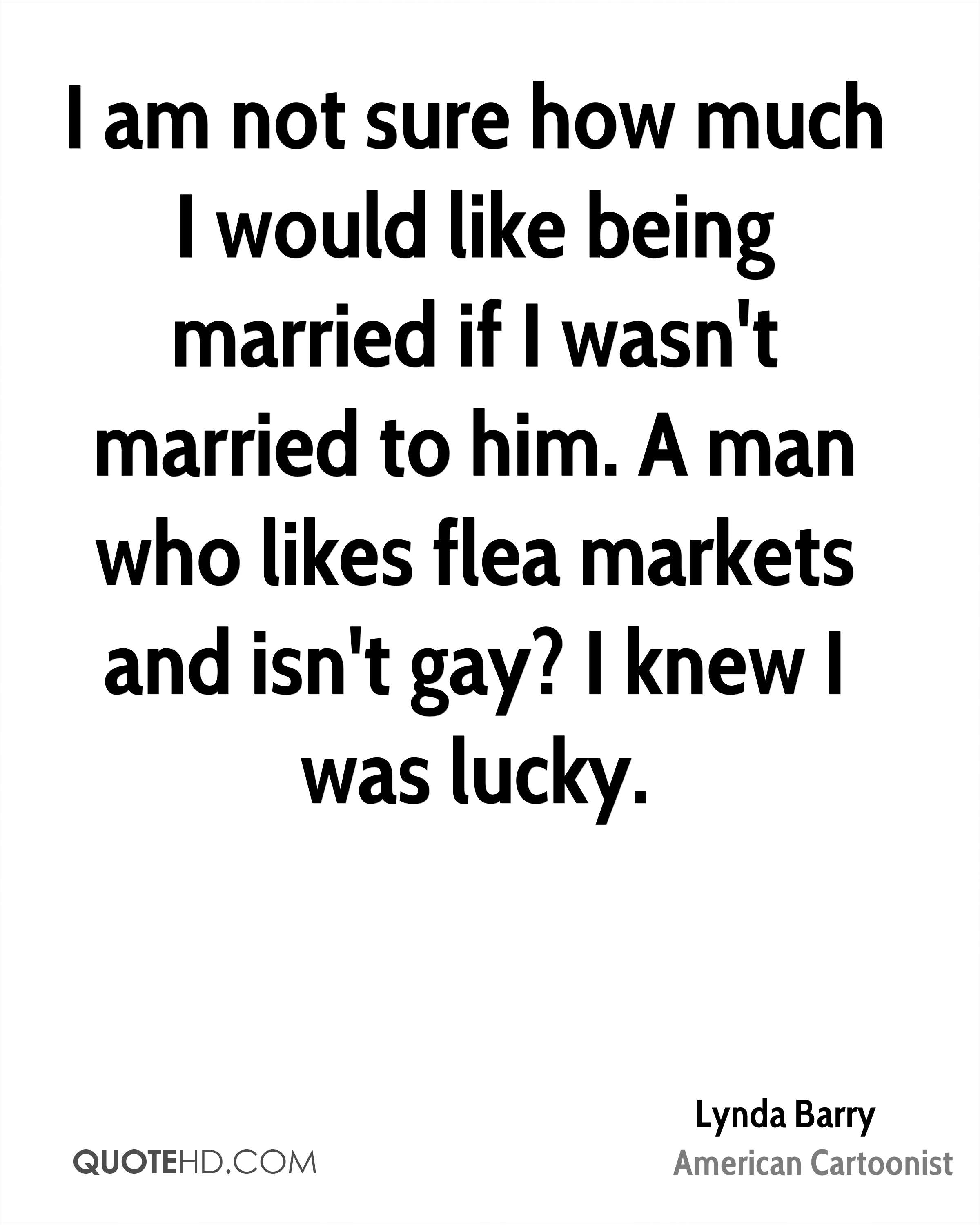 I am not sure how much I would like being married if I wasn't married to him. A man who likes flea markets and isn't gay? I knew I was lucky.
