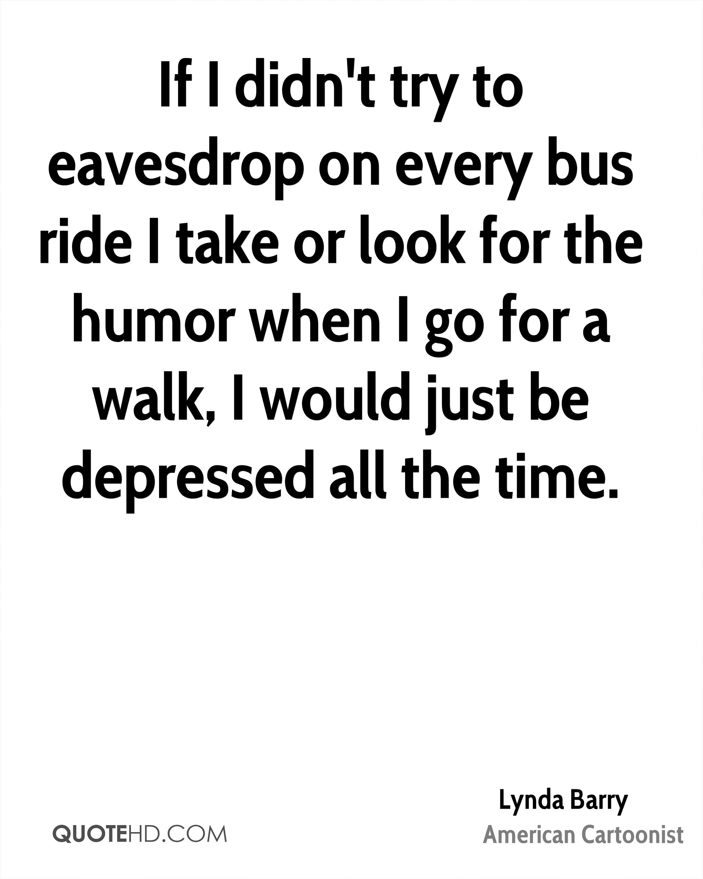 If I didn't try to eavesdrop on every bus ride I take or look for the humor when I go for a walk, I would just be depressed all the time.
