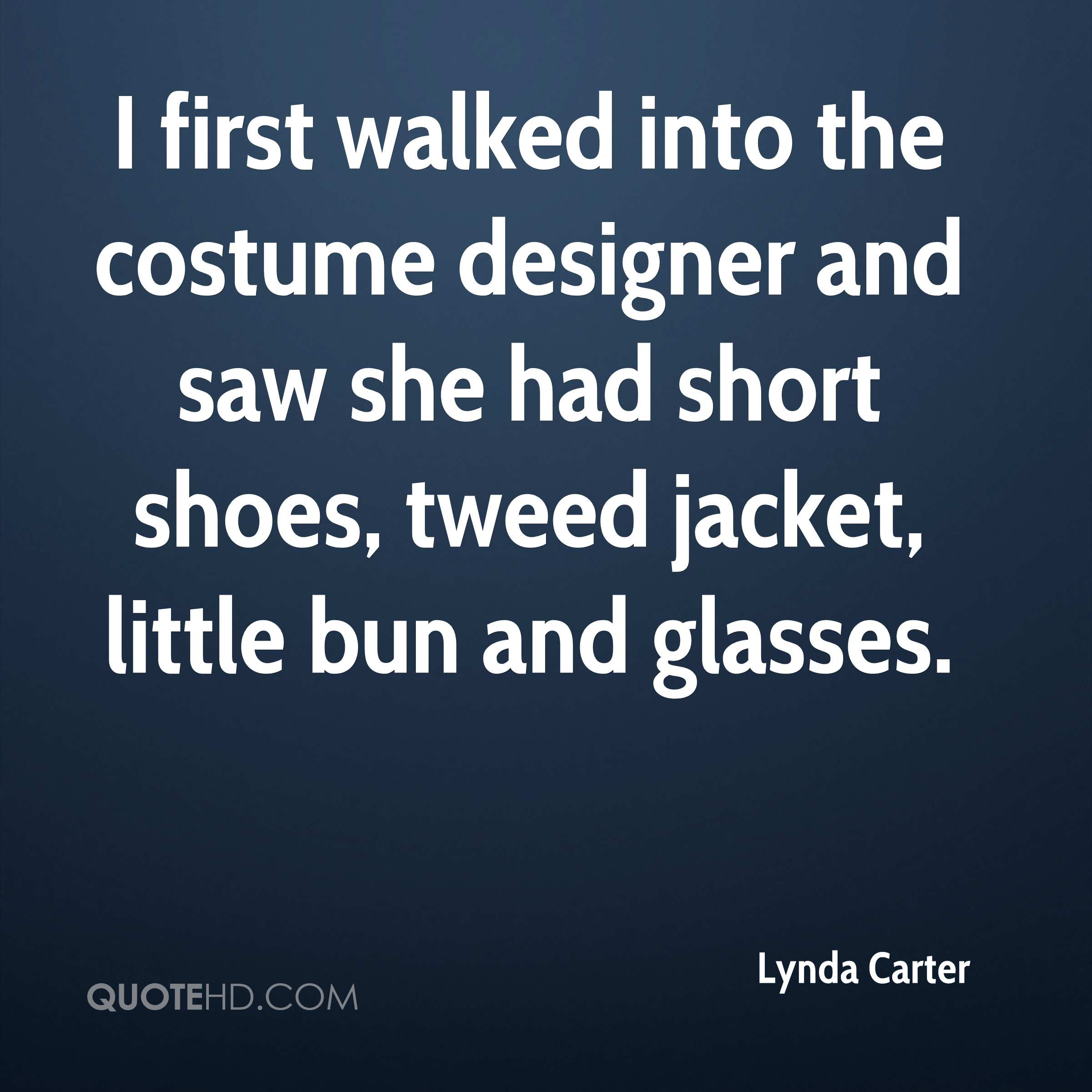 I first walked into the costume designer and saw she had short shoes, tweed jacket, little bun and glasses.