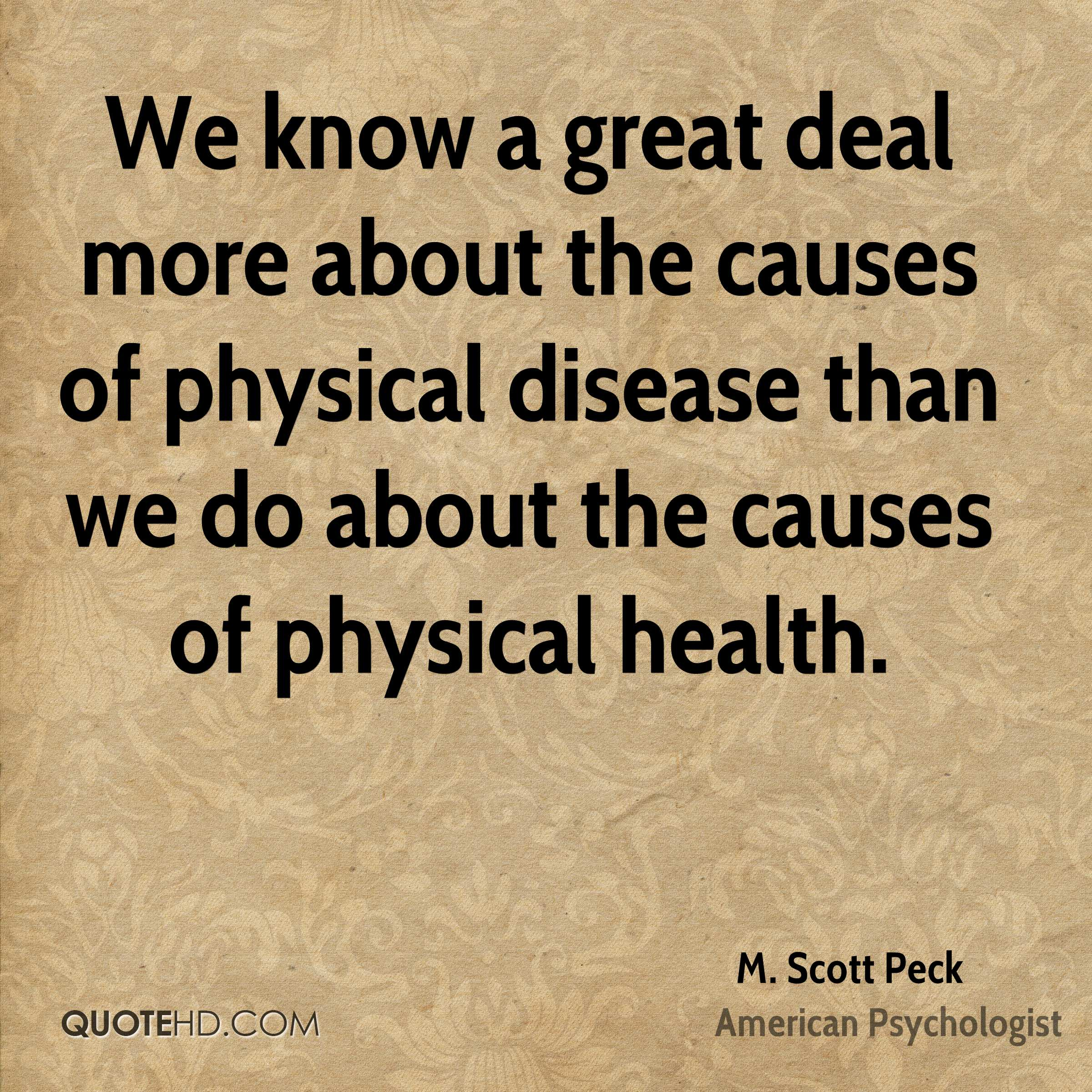 We know a great deal more about the causes of physical disease than we do about the causes of physical health.