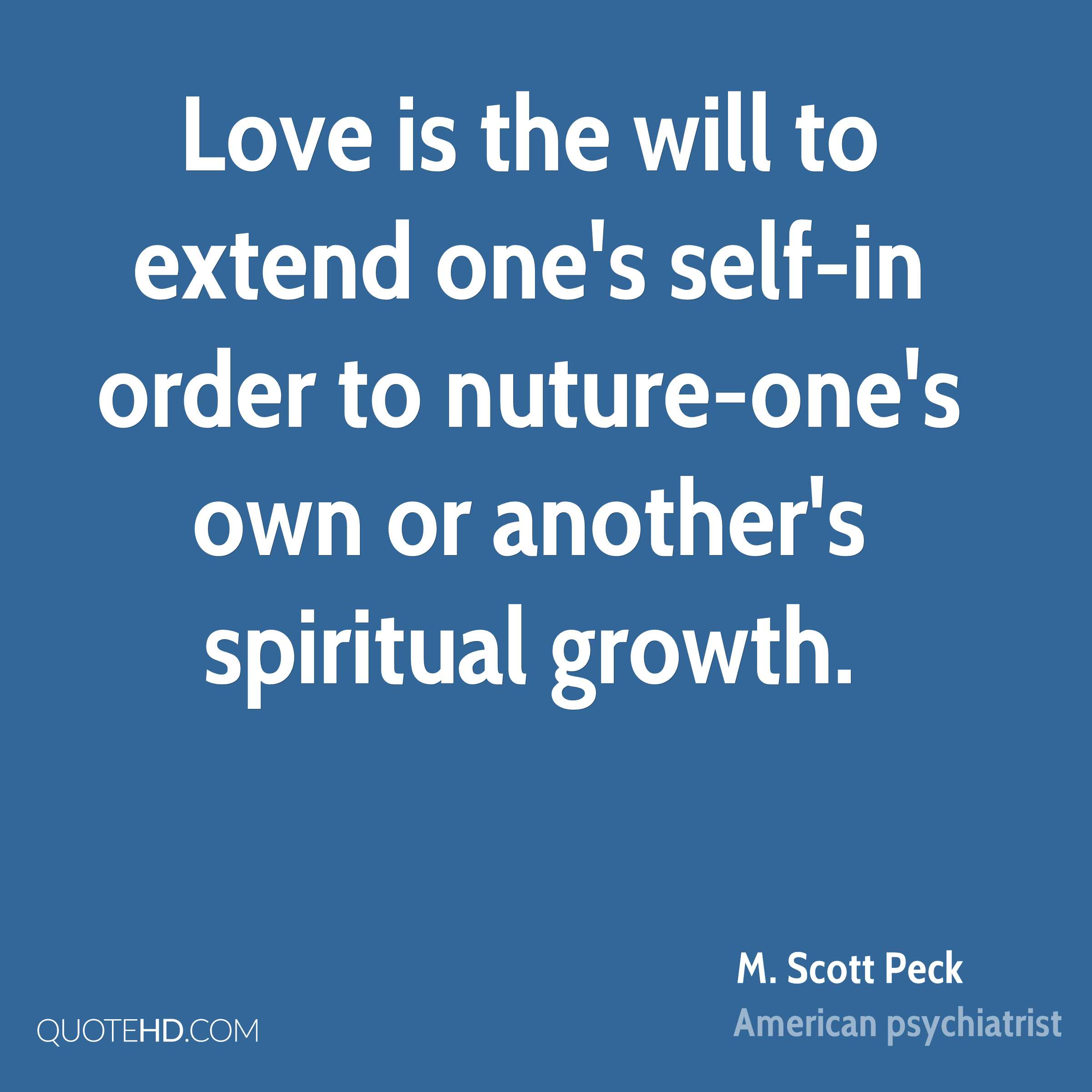 Love is the will to extend one's self-in order to nuture-one's own or another's spiritual growth.