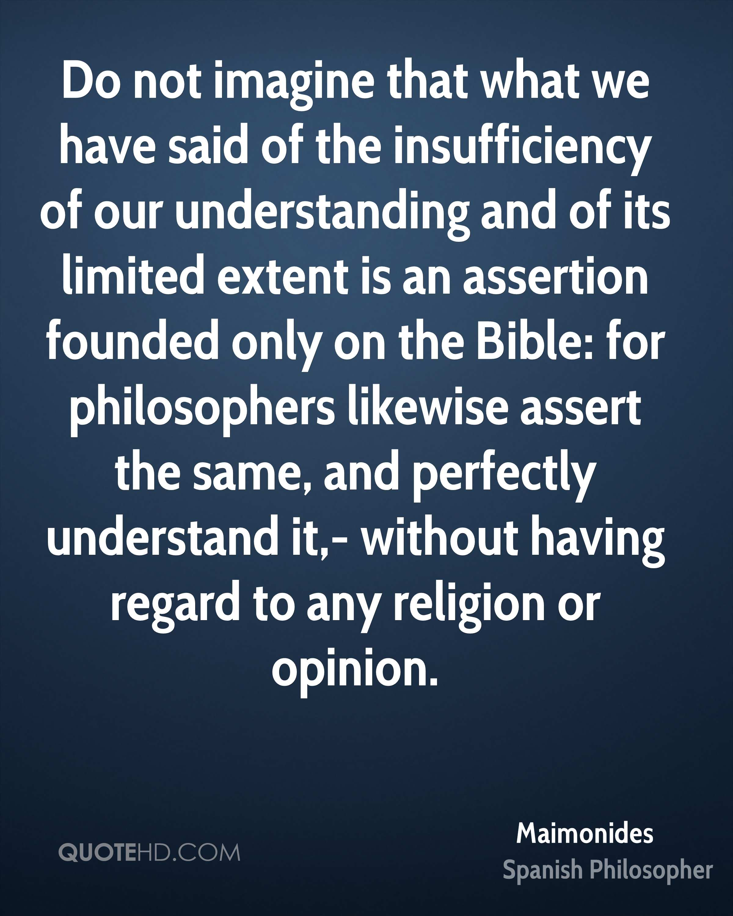 Do not imagine that what we have said of the insufficiency of our understanding and of its limited extent is an assertion founded only on the Bible: for philosophers likewise assert the same, and perfectly understand it,- without having regard to any religion or opinion.