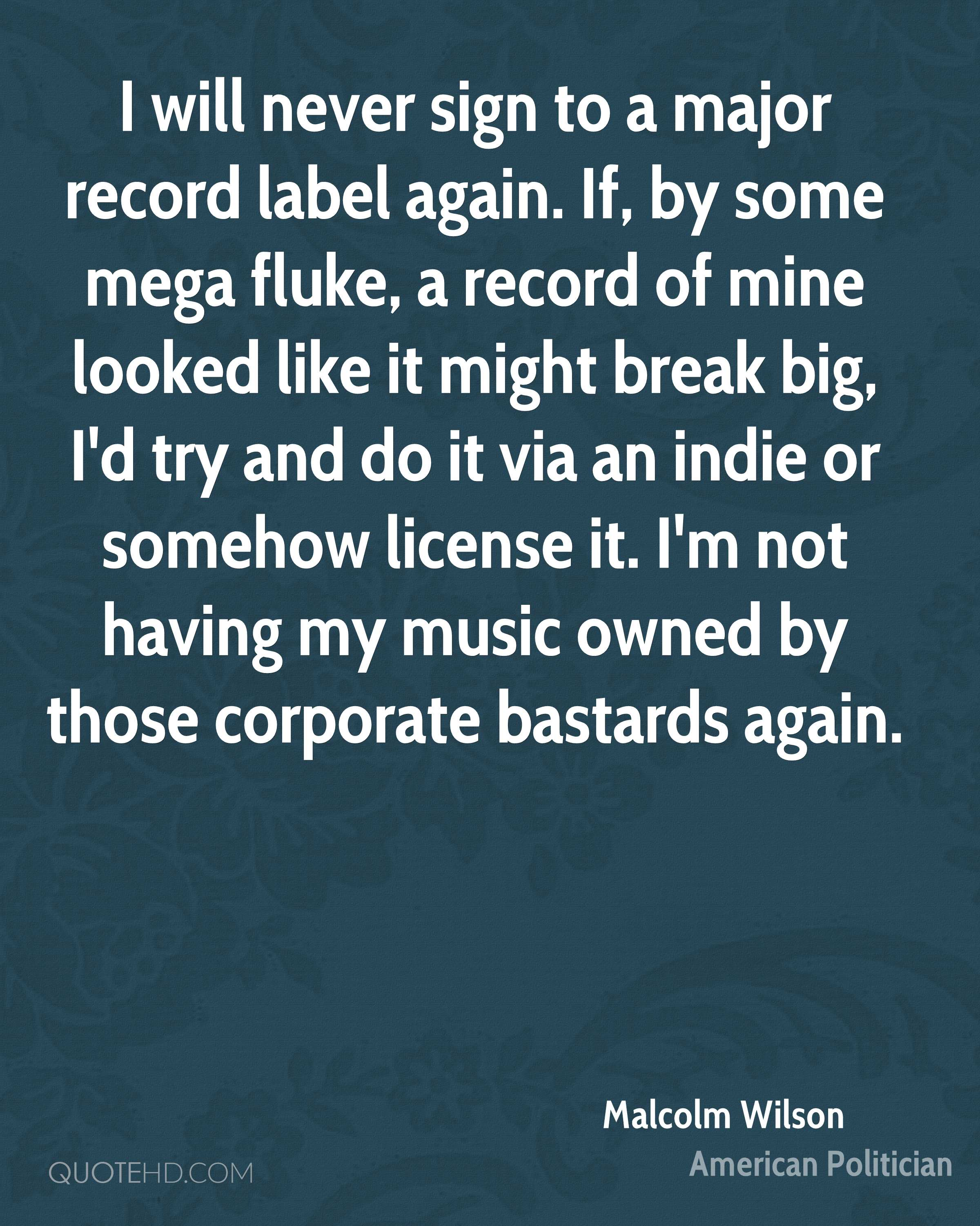 I will never sign to a major record label again. If, by some mega fluke, a record of mine looked like it might break big, I'd try and do it via an indie or somehow license it. I'm not having my music owned by those corporate bastards again.