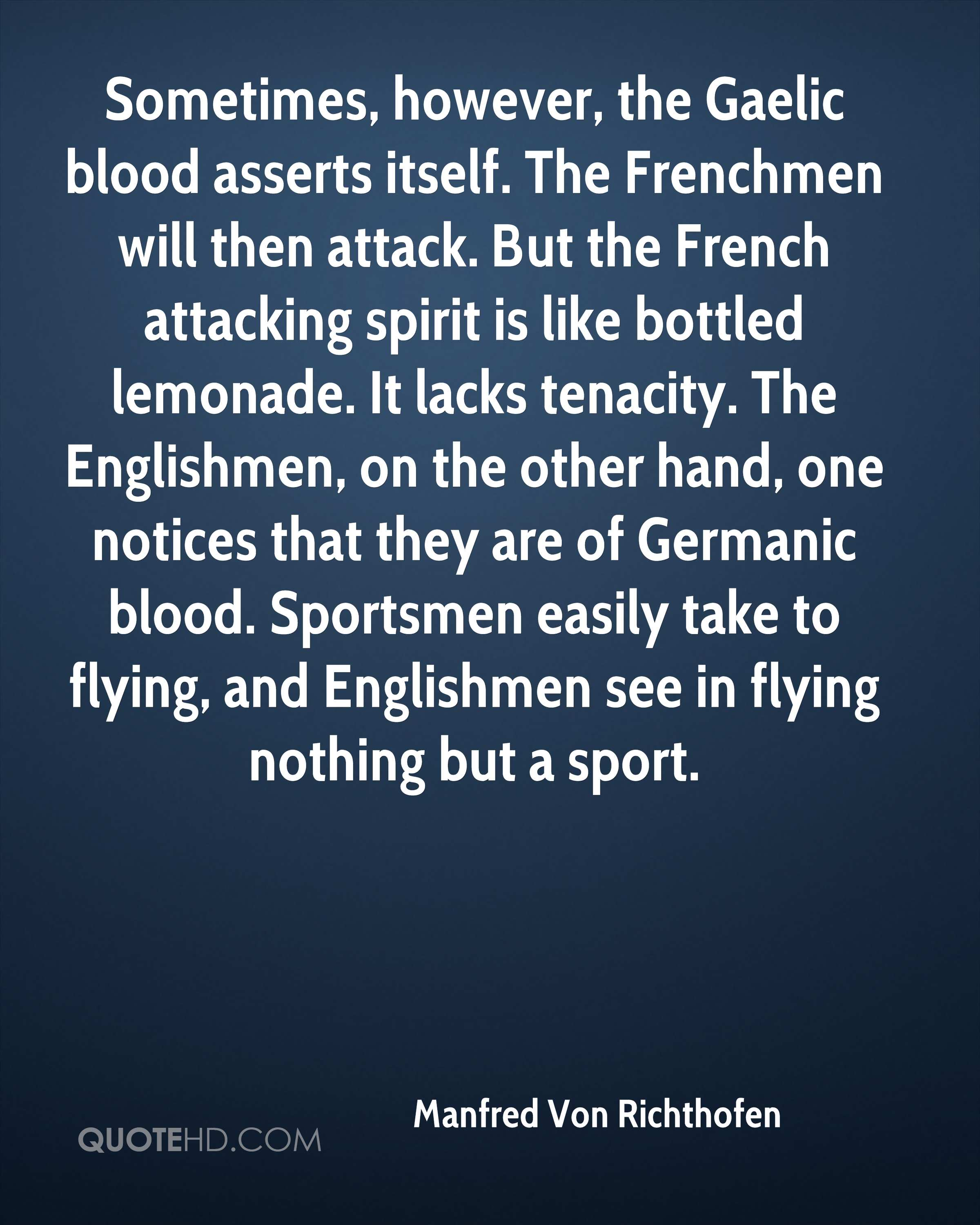 Sometimes, however, the Gaelic blood asserts itself. The Frenchmen will then attack. But the French attacking spirit is like bottled lemonade. It lacks tenacity. The Englishmen, on the other hand, one notices that they are of Germanic blood. Sportsmen easily take to flying, and Englishmen see in flying nothing but a sport.