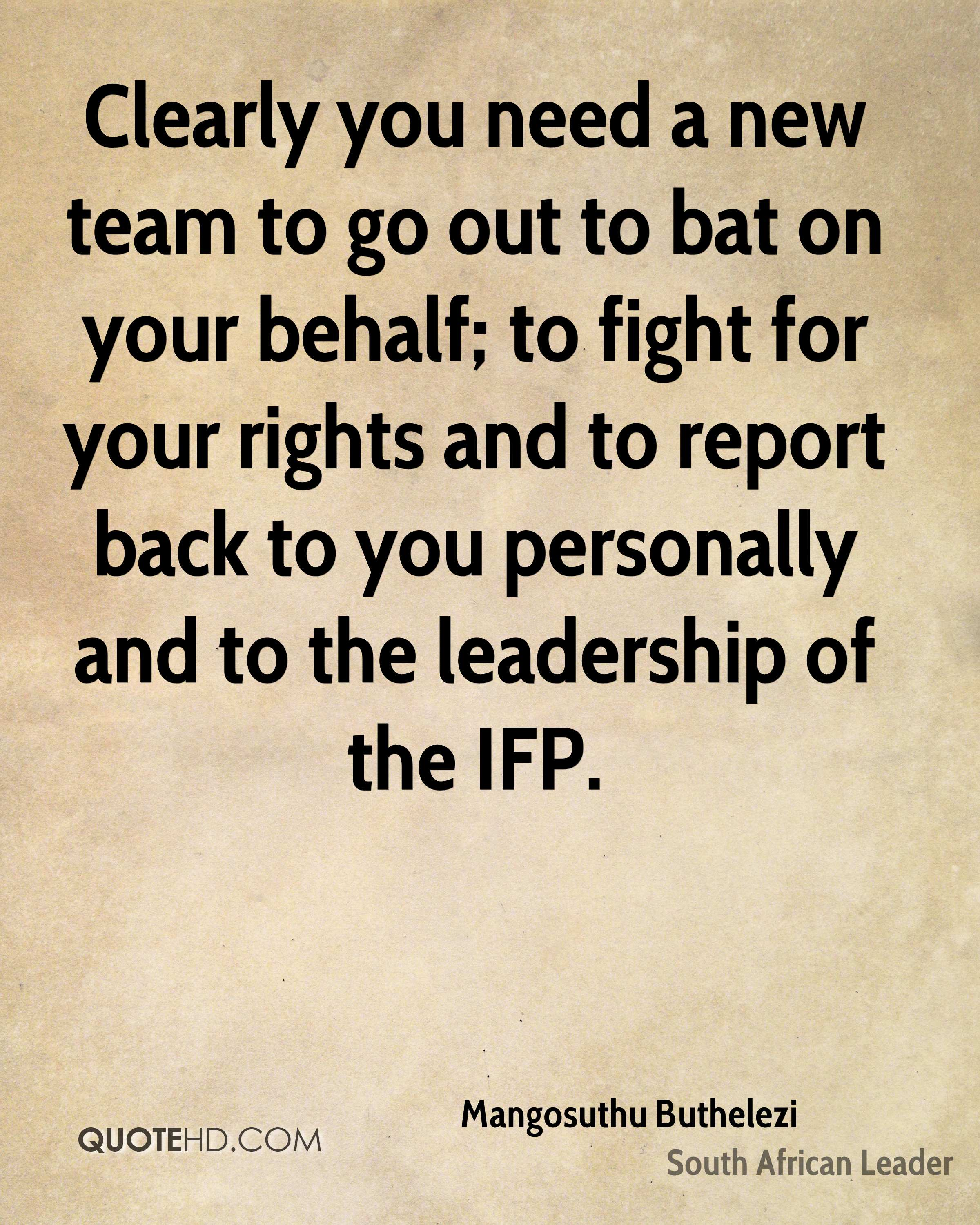 Clearly you need a new team to go out to bat on your behalf; to fight for your rights and to report back to you personally and to the leadership of the IFP.