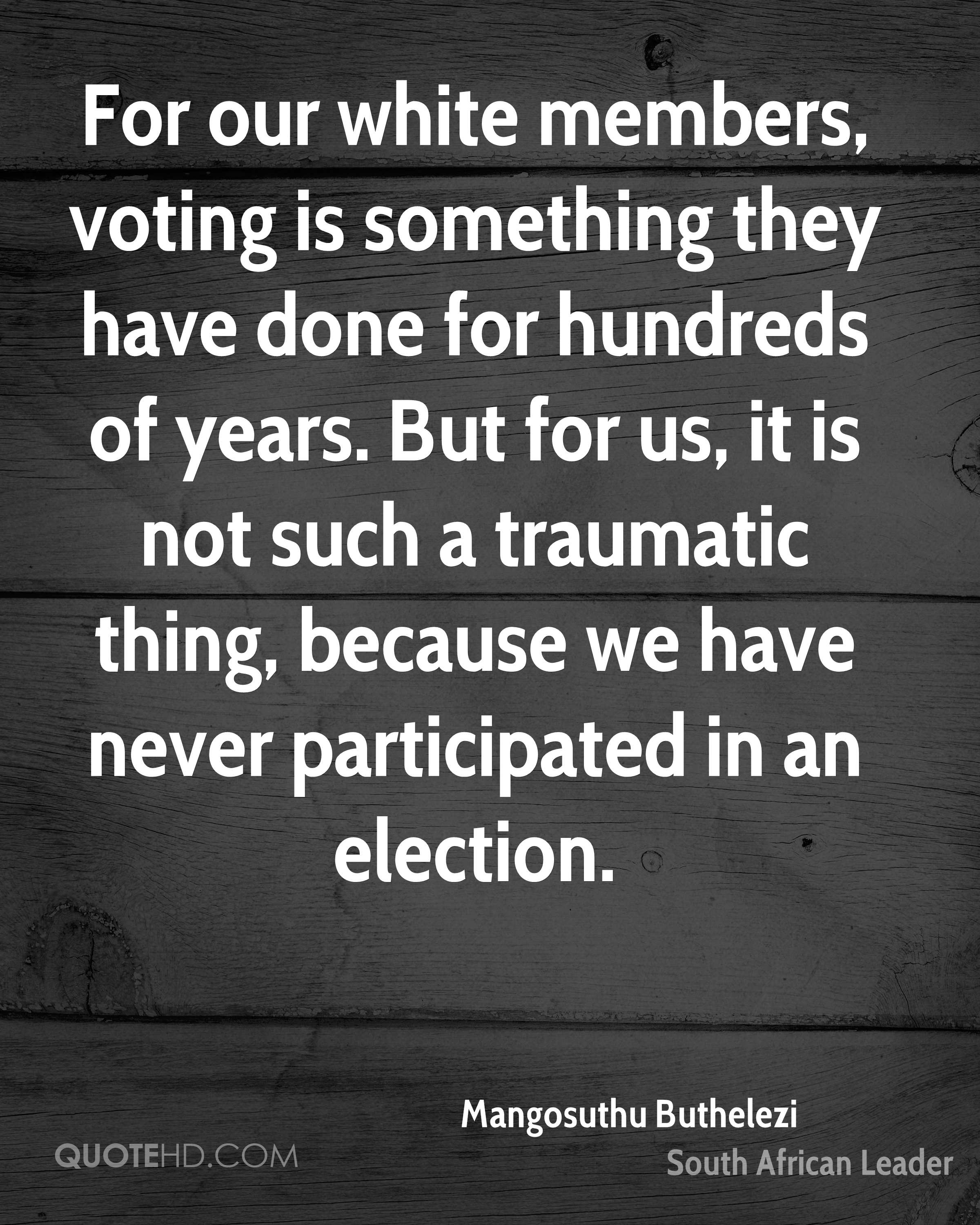 For our white members, voting is something they have done for hundreds of years. But for us, it is not such a traumatic thing, because we have never participated in an election.
