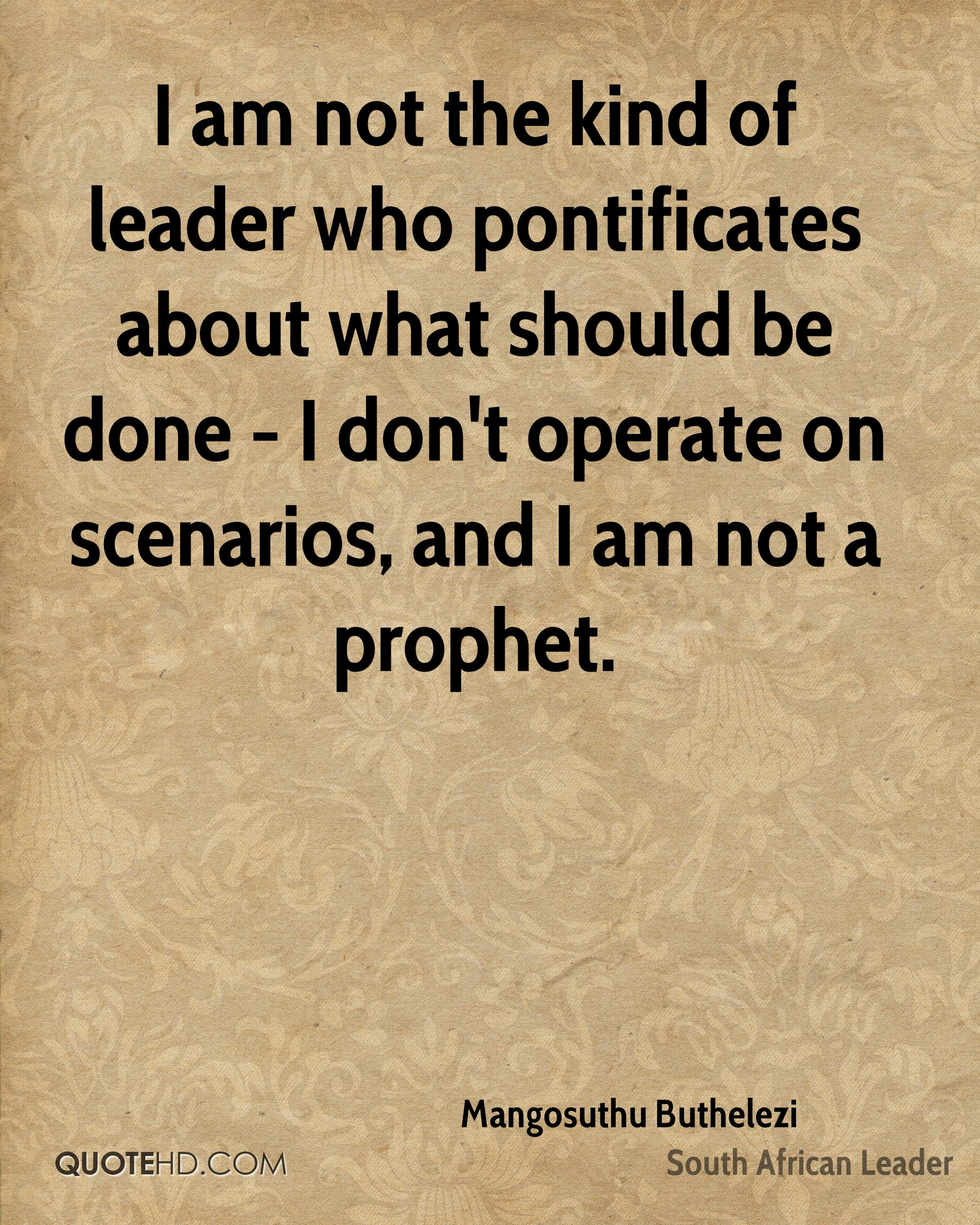 I am not the kind of leader who pontificates about what should be done - I don't operate on scenarios, and I am not a prophet.