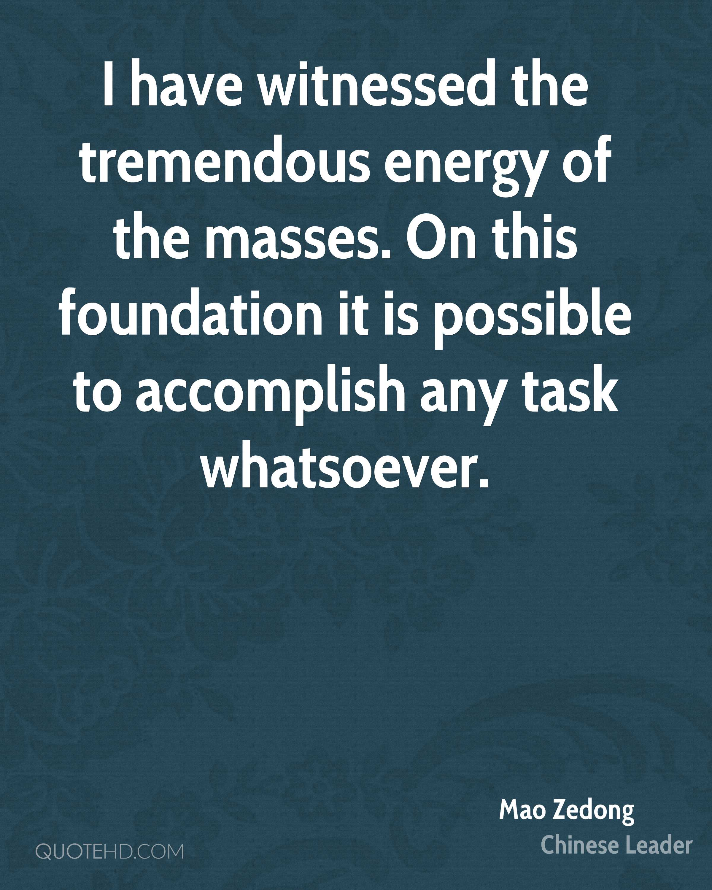I have witnessed the tremendous energy of the masses. On this foundation it is possible to accomplish any task whatsoever.