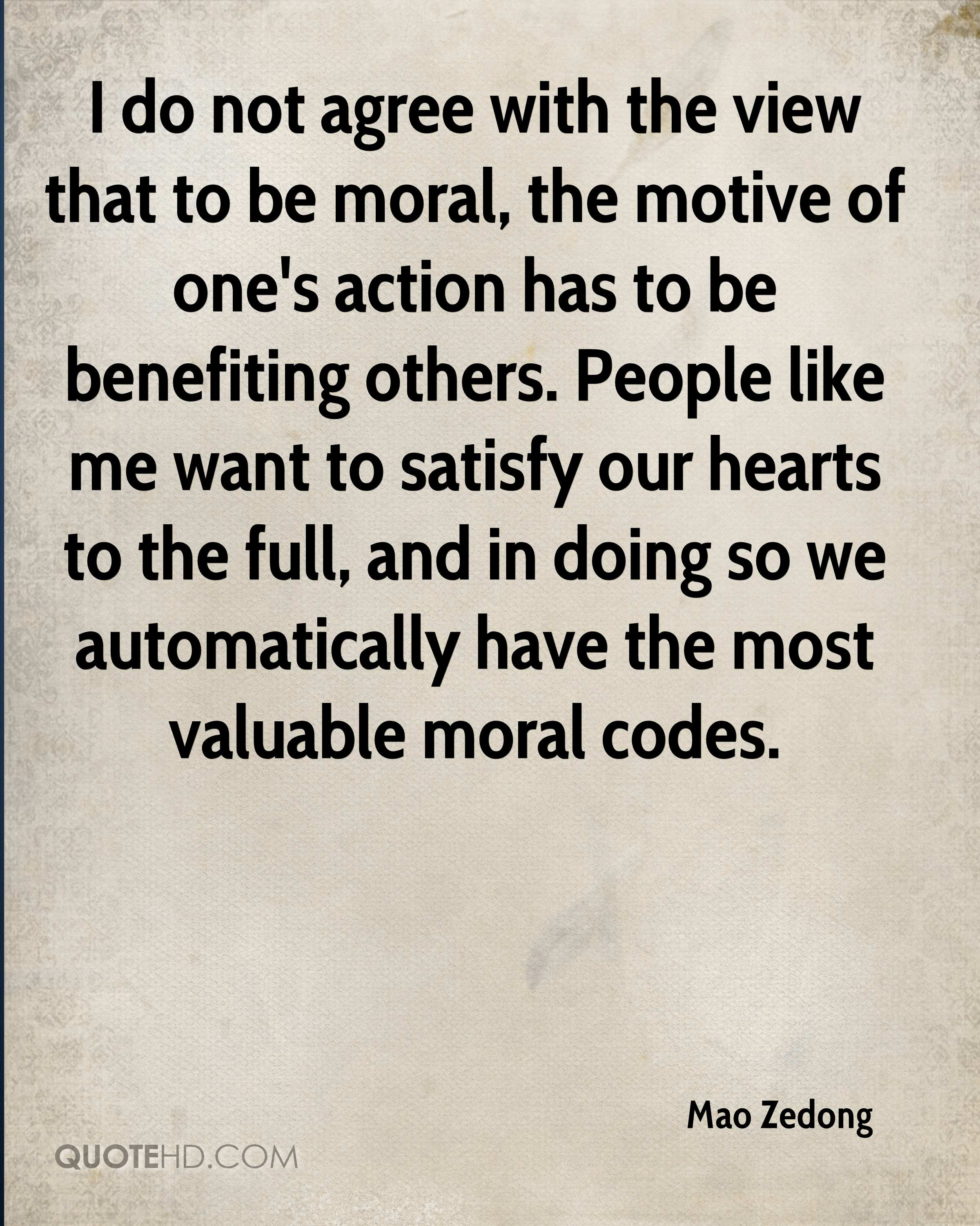 I do not agree with the view that to be moral, the motive of one's action has to be benefiting others. People like me want to satisfy our hearts to the full, and in doing so we automatically have the most valuable moral codes.