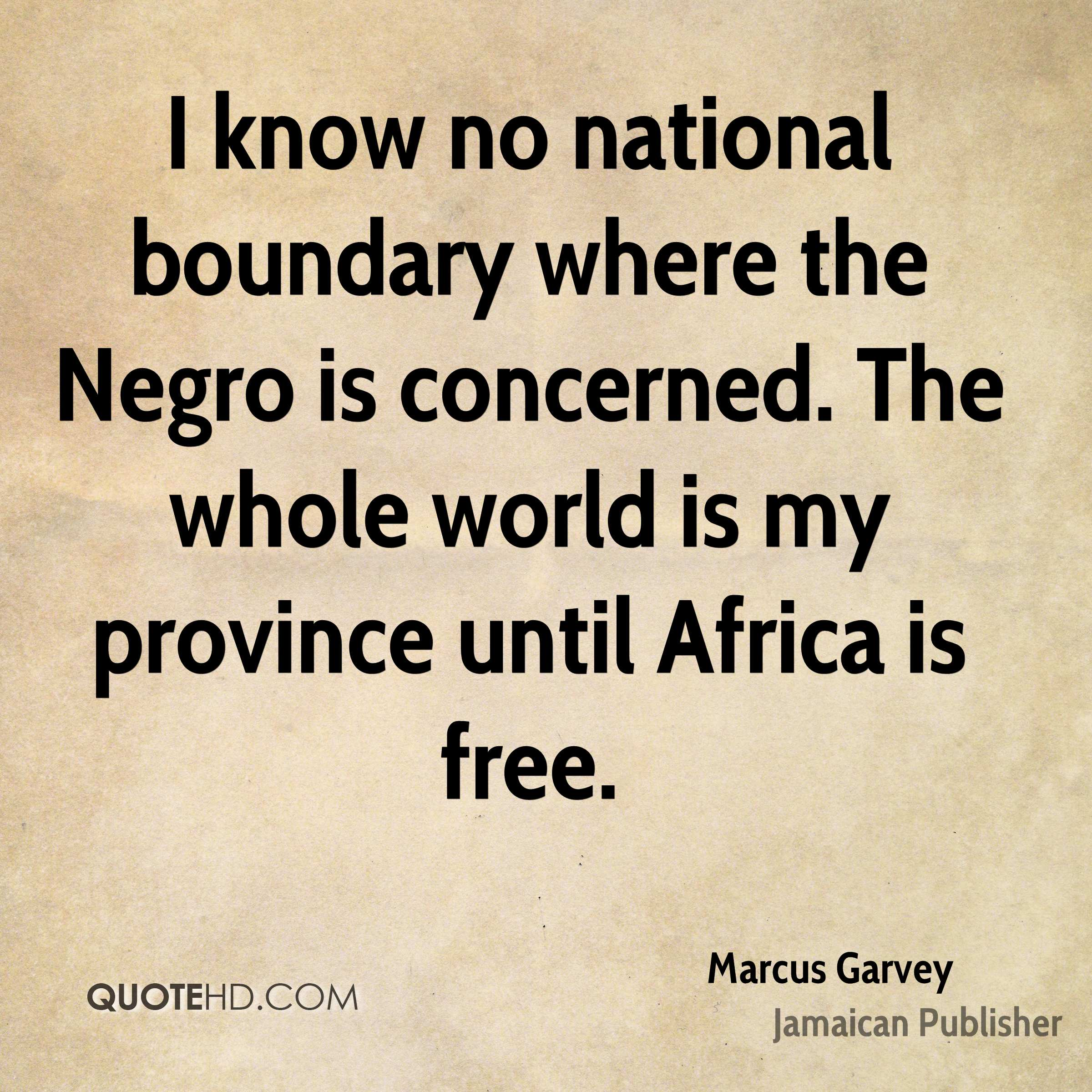 I know no national boundary where the Negro is concerned. The whole world is my province until Africa is free.