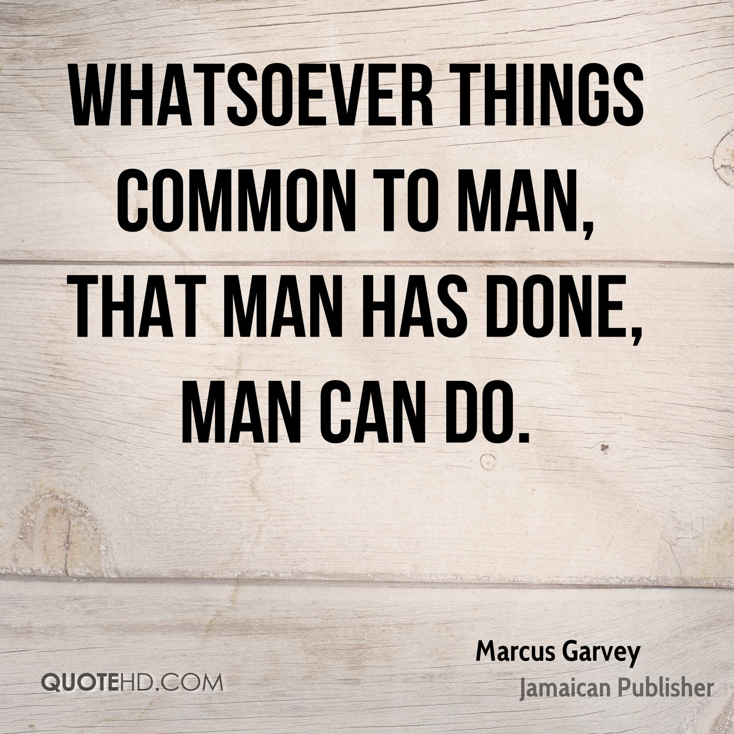 Whatsoever things common to man, that man has done, man can do.
