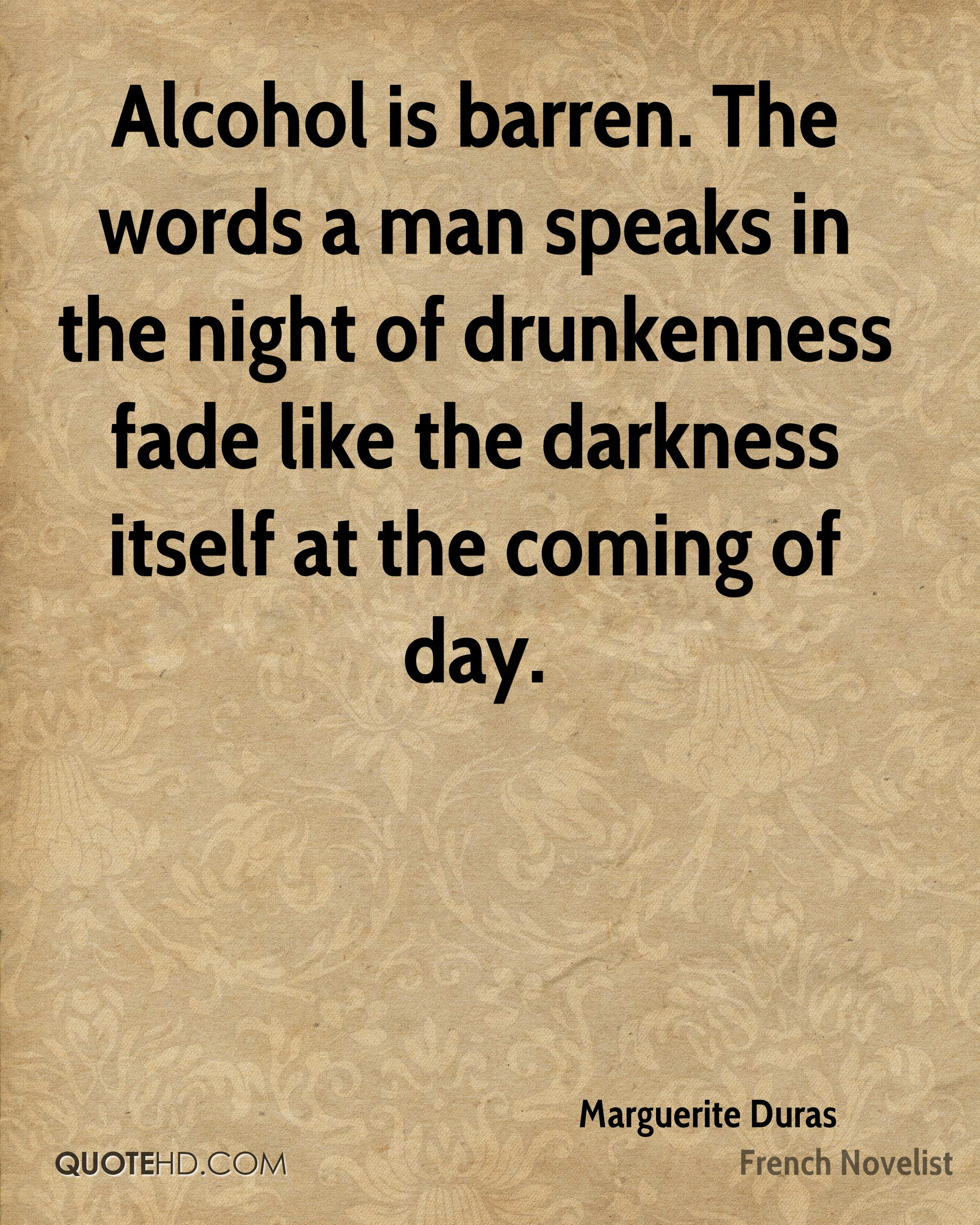 Alcohol is barren. The words a man speaks in the night of drunkenness fade like the darkness itself at the coming of day.