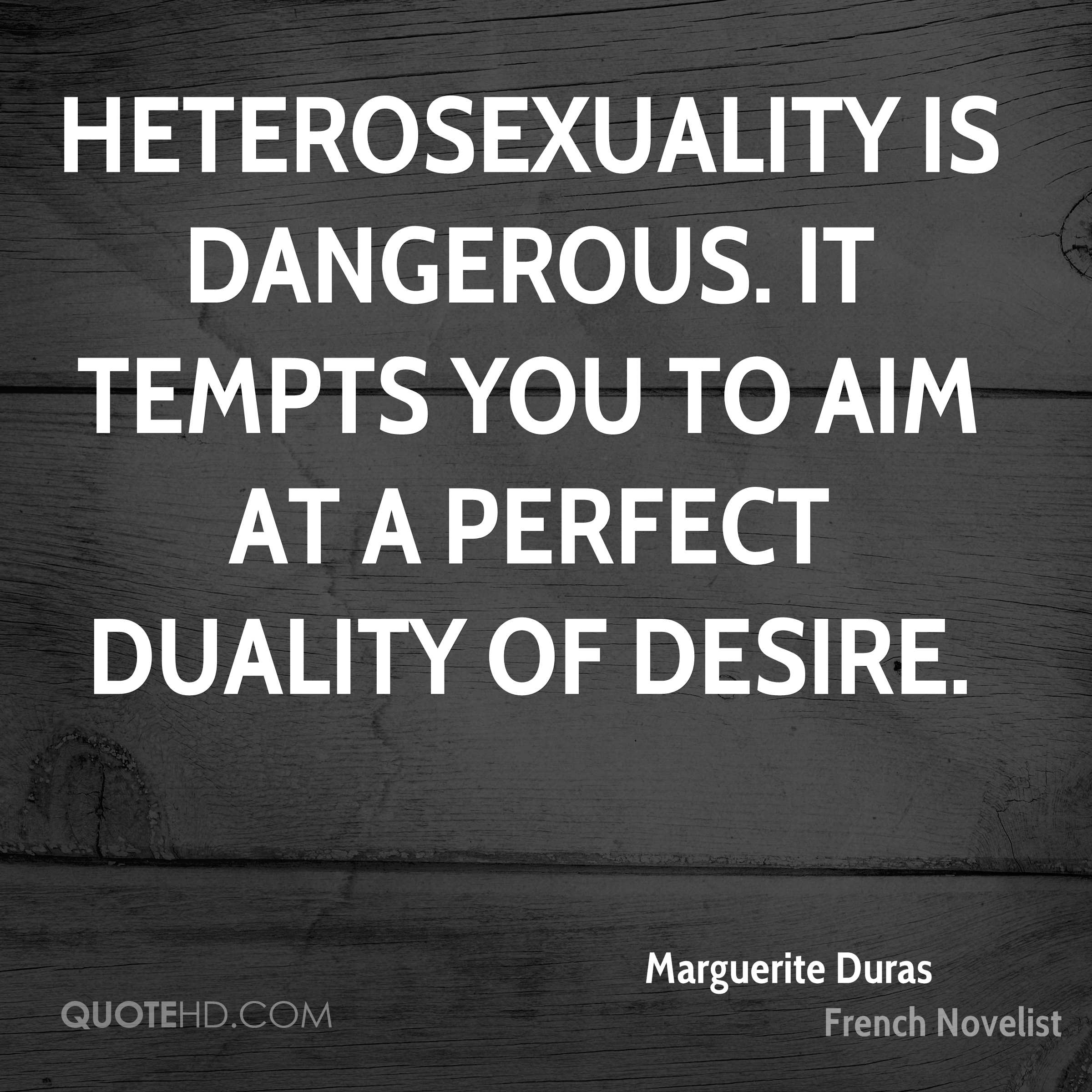 Heterosexuality is dangerous. It tempts you to aim at a perfect duality of desire.
