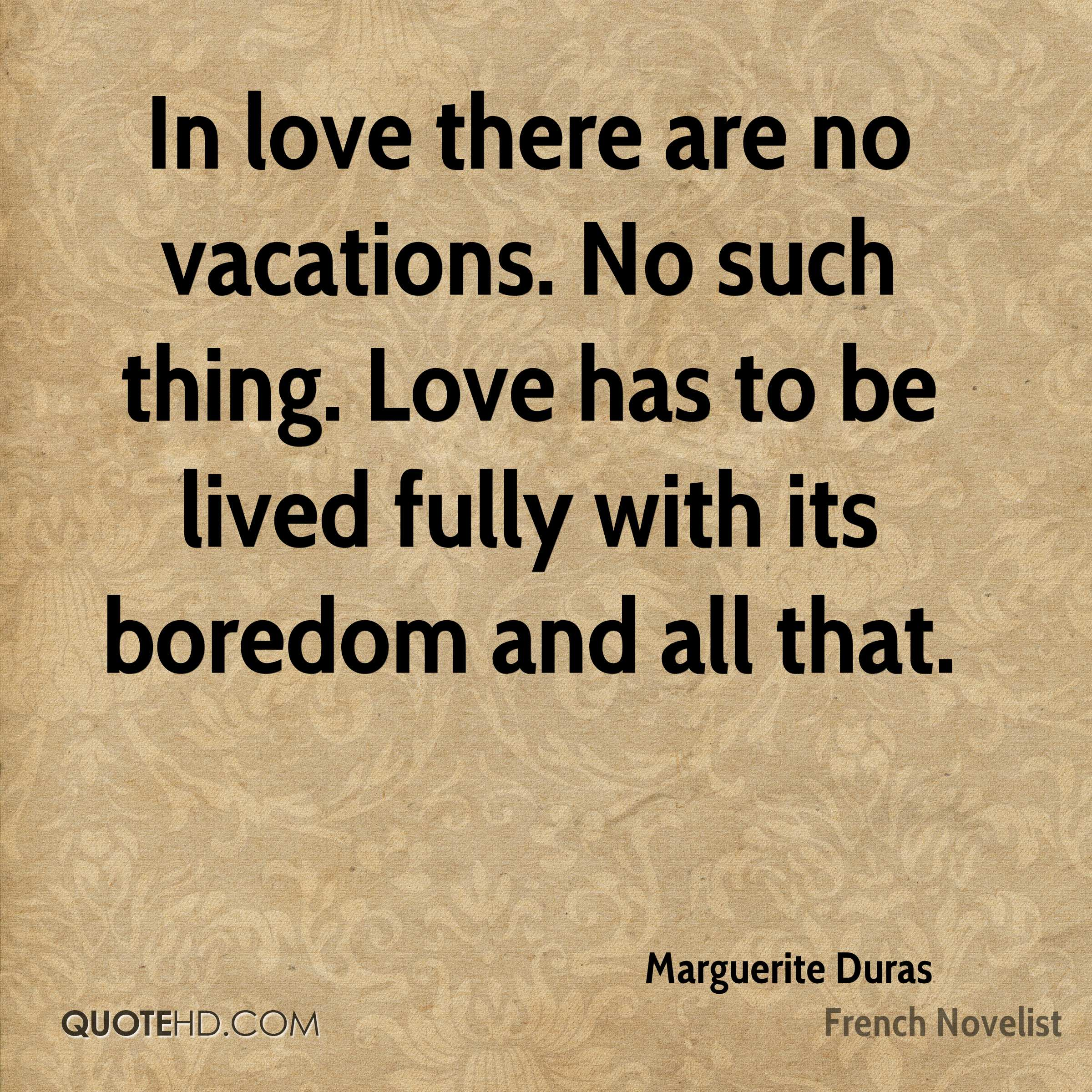 In love there are no vacations. No such thing. Love has to be lived fully with its boredom and all that.