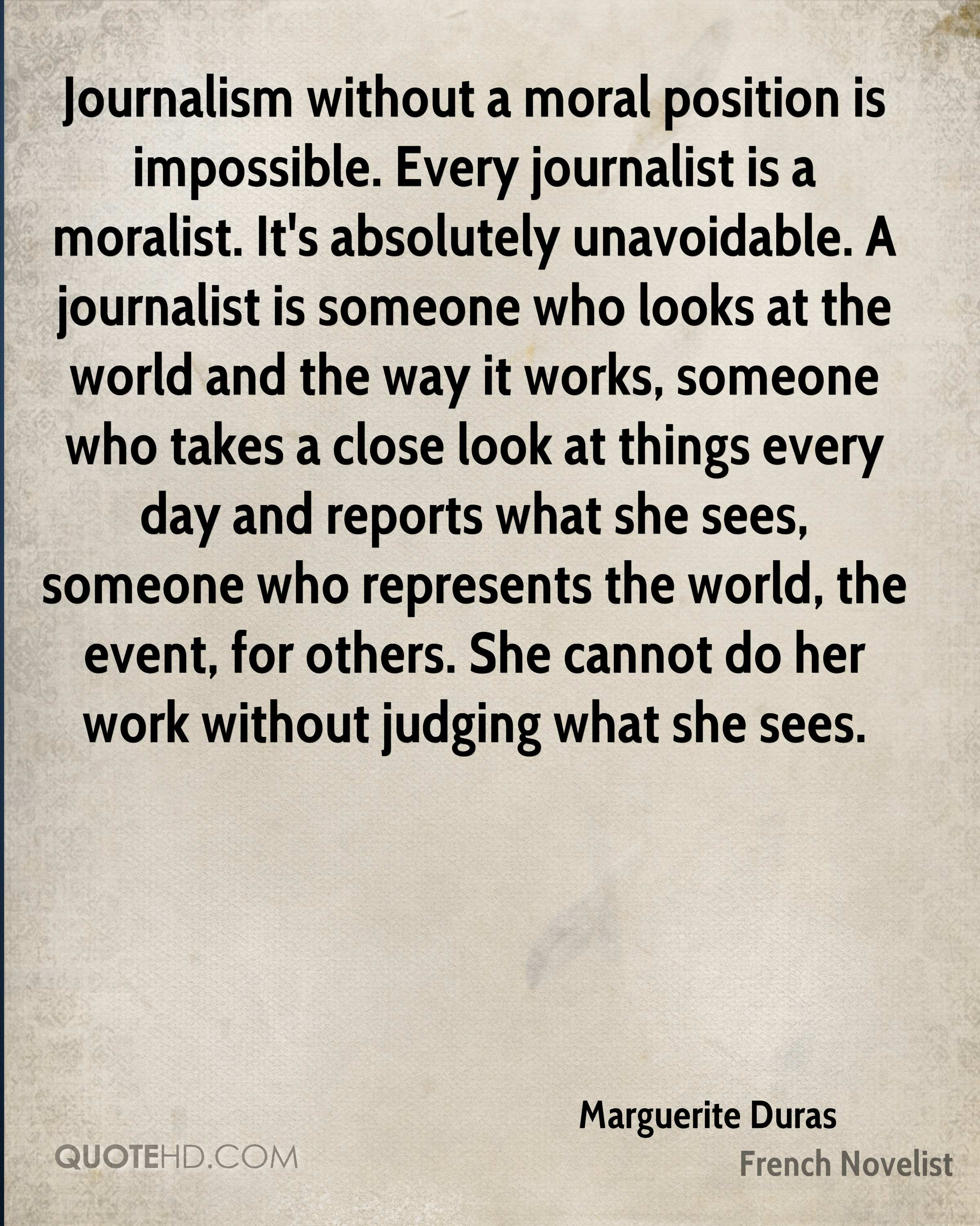 Journalism without a moral position is impossible. Every journalist is a moralist. It's absolutely unavoidable. A journalist is someone who looks at the world and the way it works, someone who takes a close look at things every day and reports what she sees, someone who represents the world, the event, for others. She cannot do her work without judging what she sees.