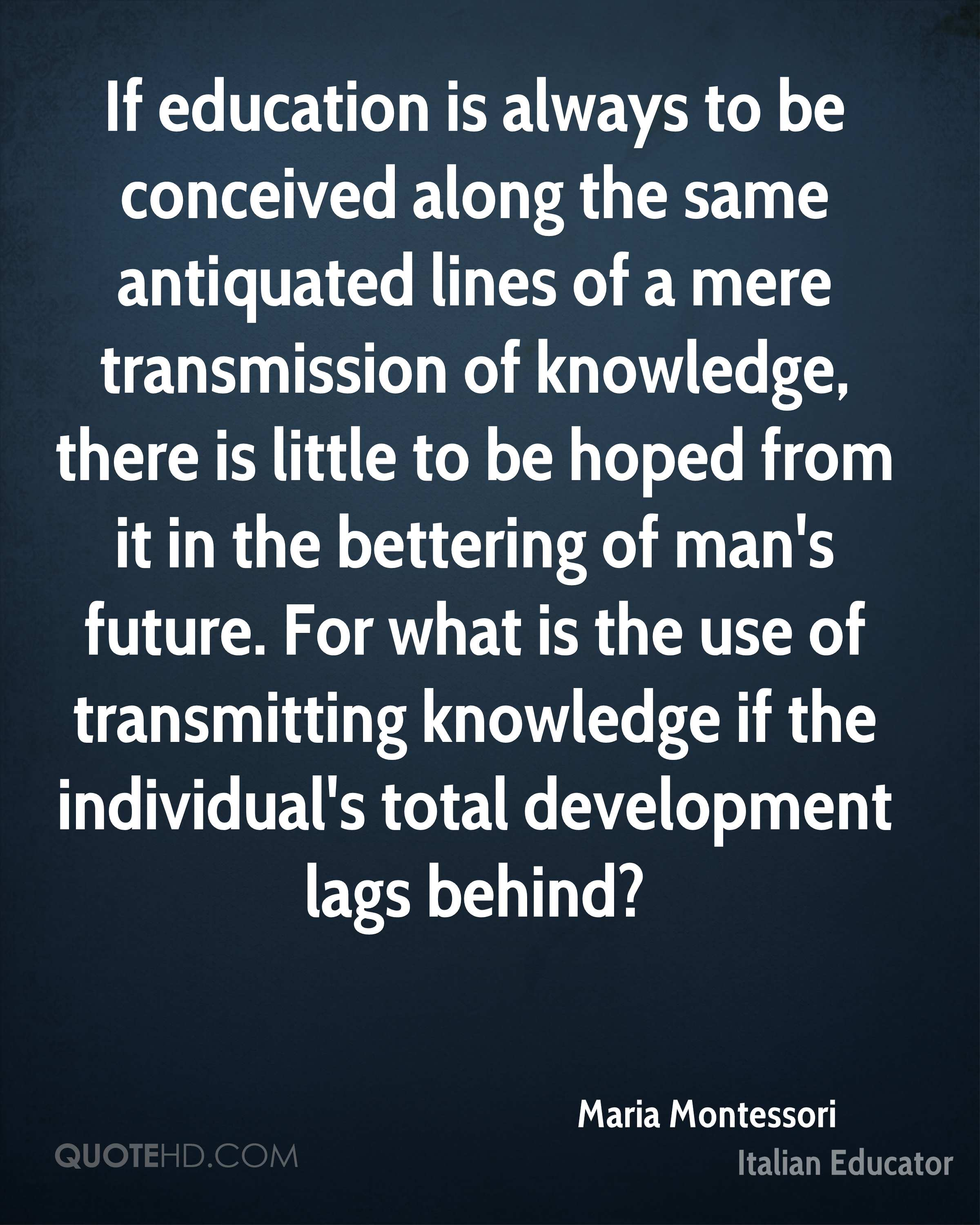 If education is always to be conceived along the same antiquated lines of a mere transmission of knowledge, there is little to be hoped from it in the bettering of man's future. For what is the use of transmitting knowledge if the individual's total development lags behind?