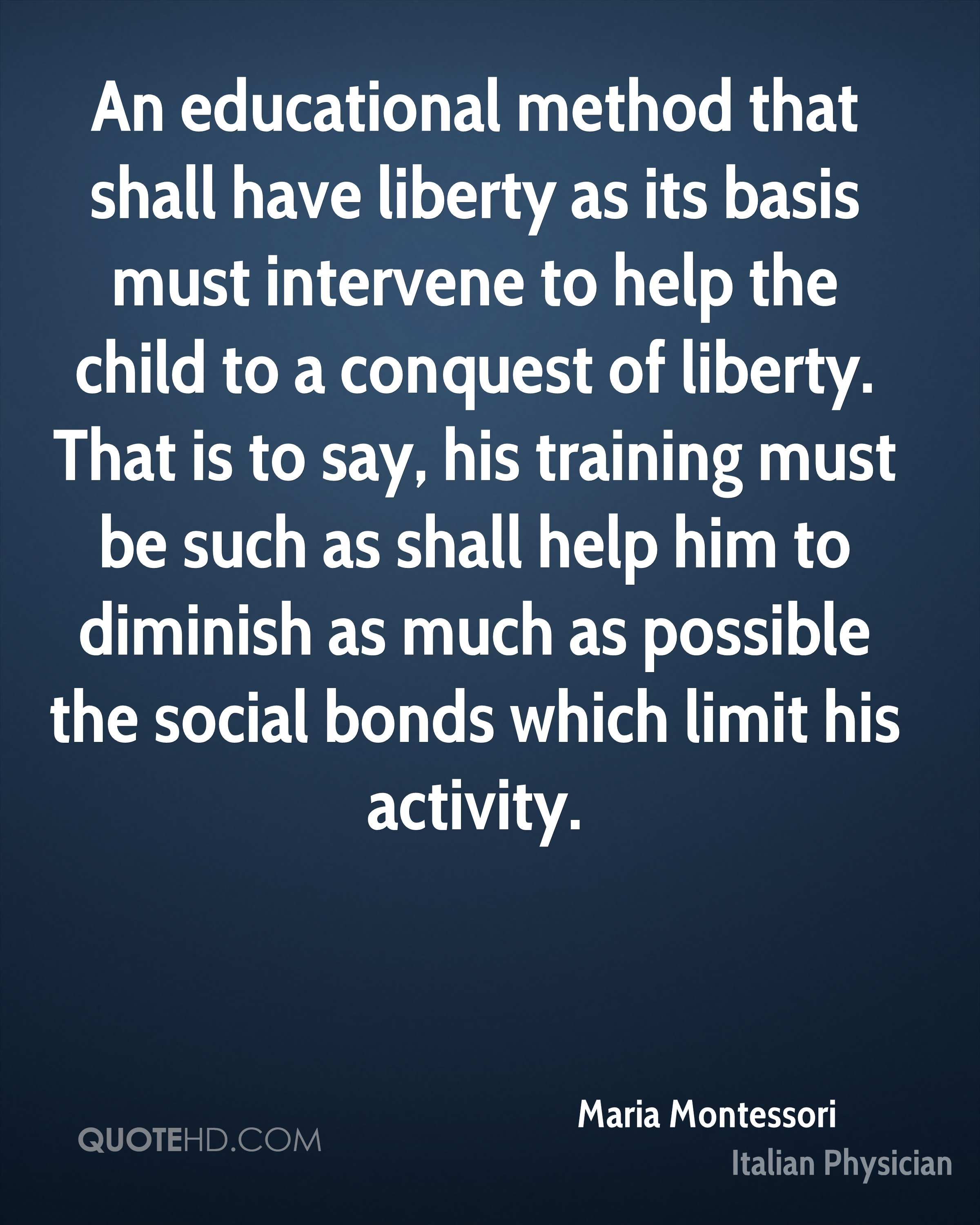 An educational method that shall have liberty as its basis must intervene to help the child to a conquest of liberty. That is to say, his training must be such as shall help him to diminish as much as possible the social bonds which limit his activity.