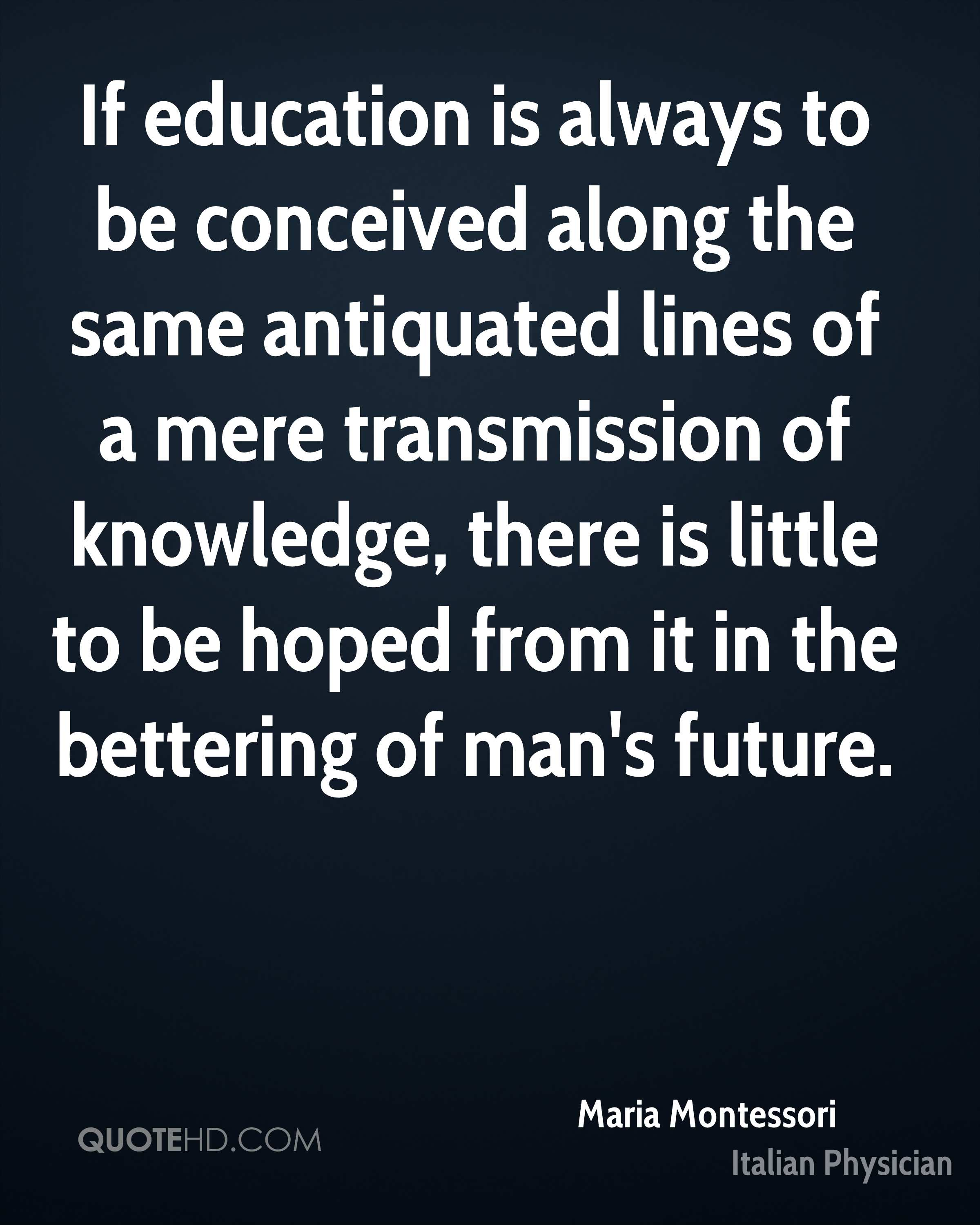 If education is always to be conceived along the same antiquated lines of a mere transmission of knowledge, there is little to be hoped from it in the bettering of man's future.