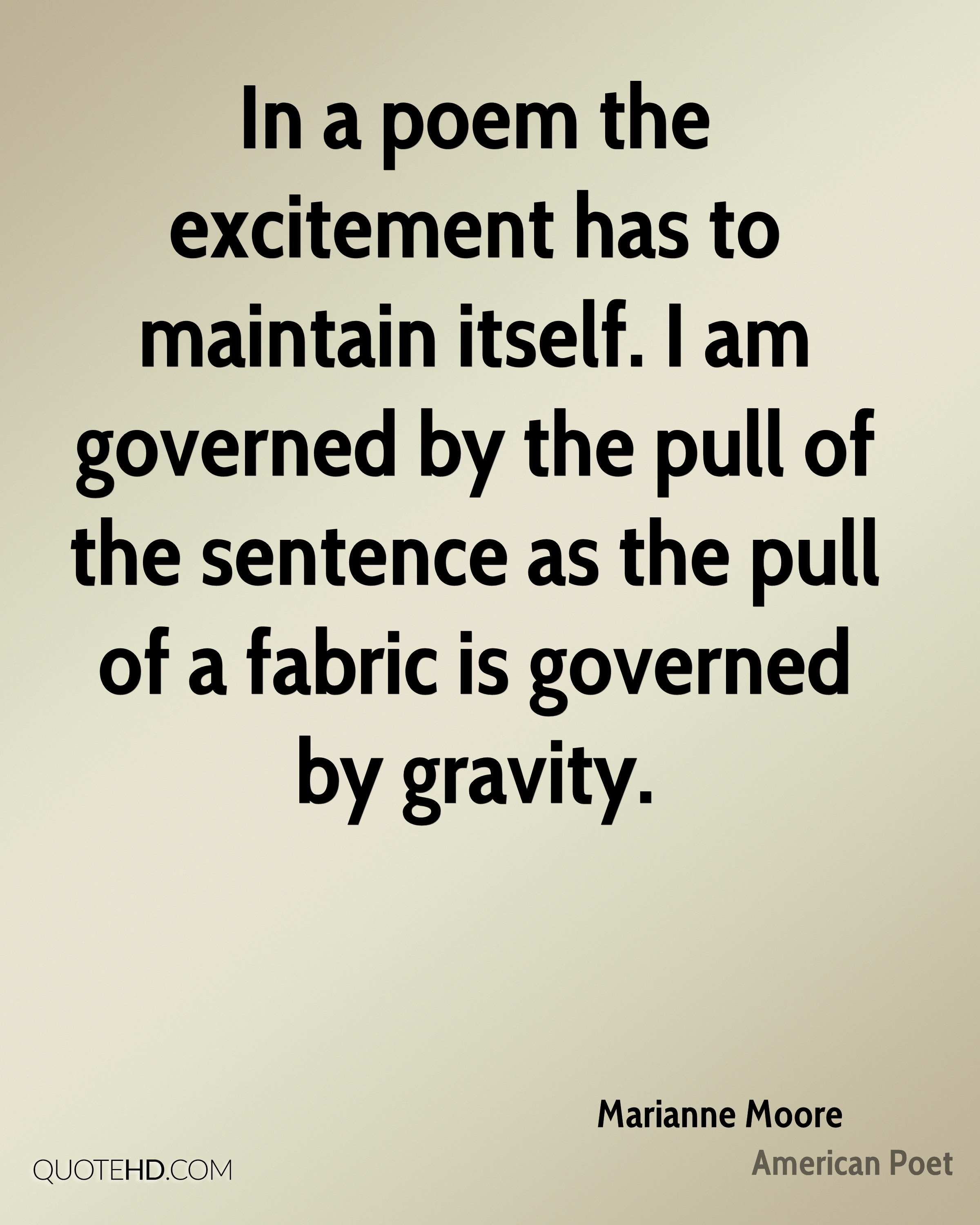 In a poem the excitement has to maintain itself. I am governed by the pull of the sentence as the pull of a fabric is governed by gravity.